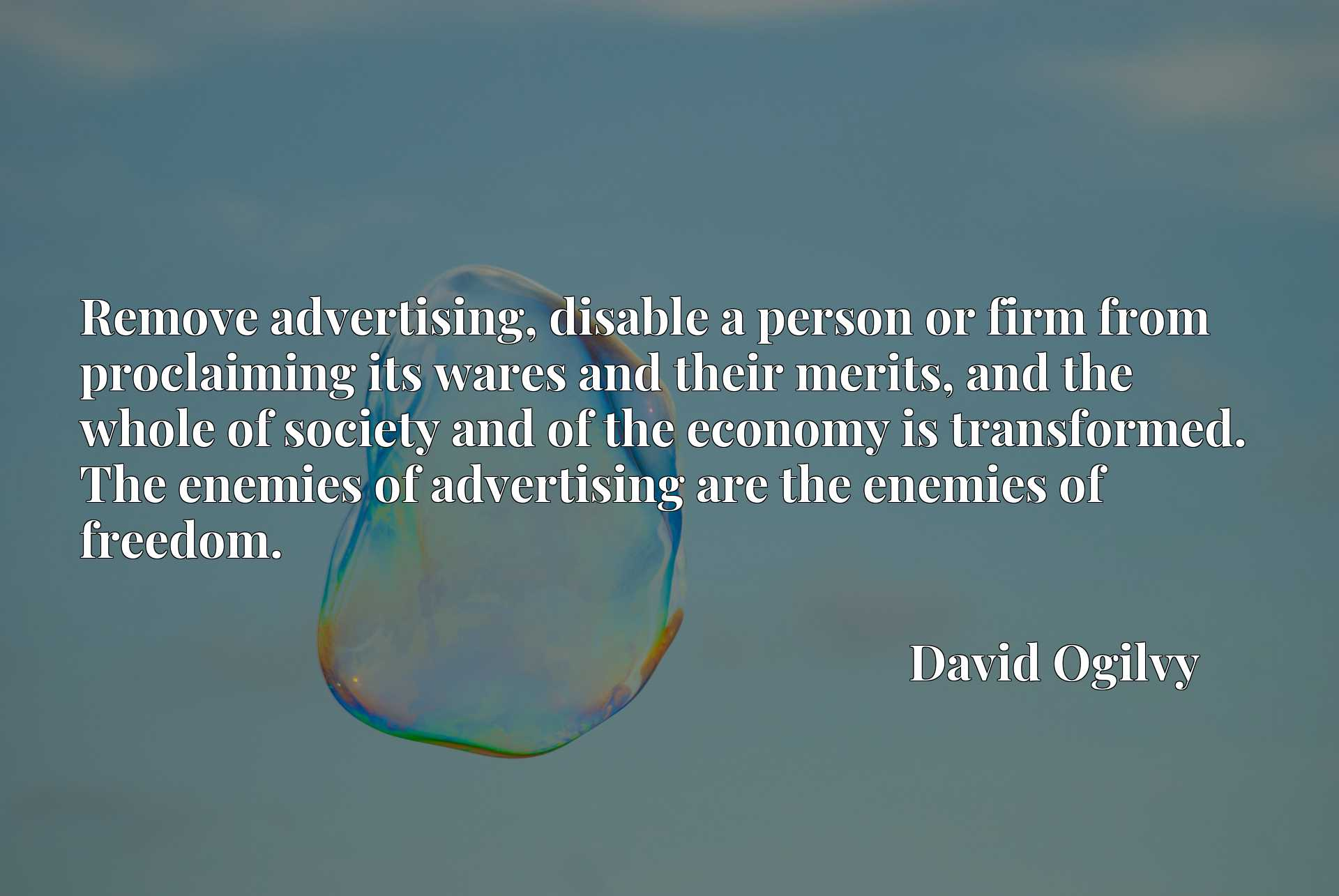 Remove advertising, disable a person or firm from proclaiming its wares and their merits, and the whole of society and of the economy is transformed. The enemies of advertising are the enemies of freedom.