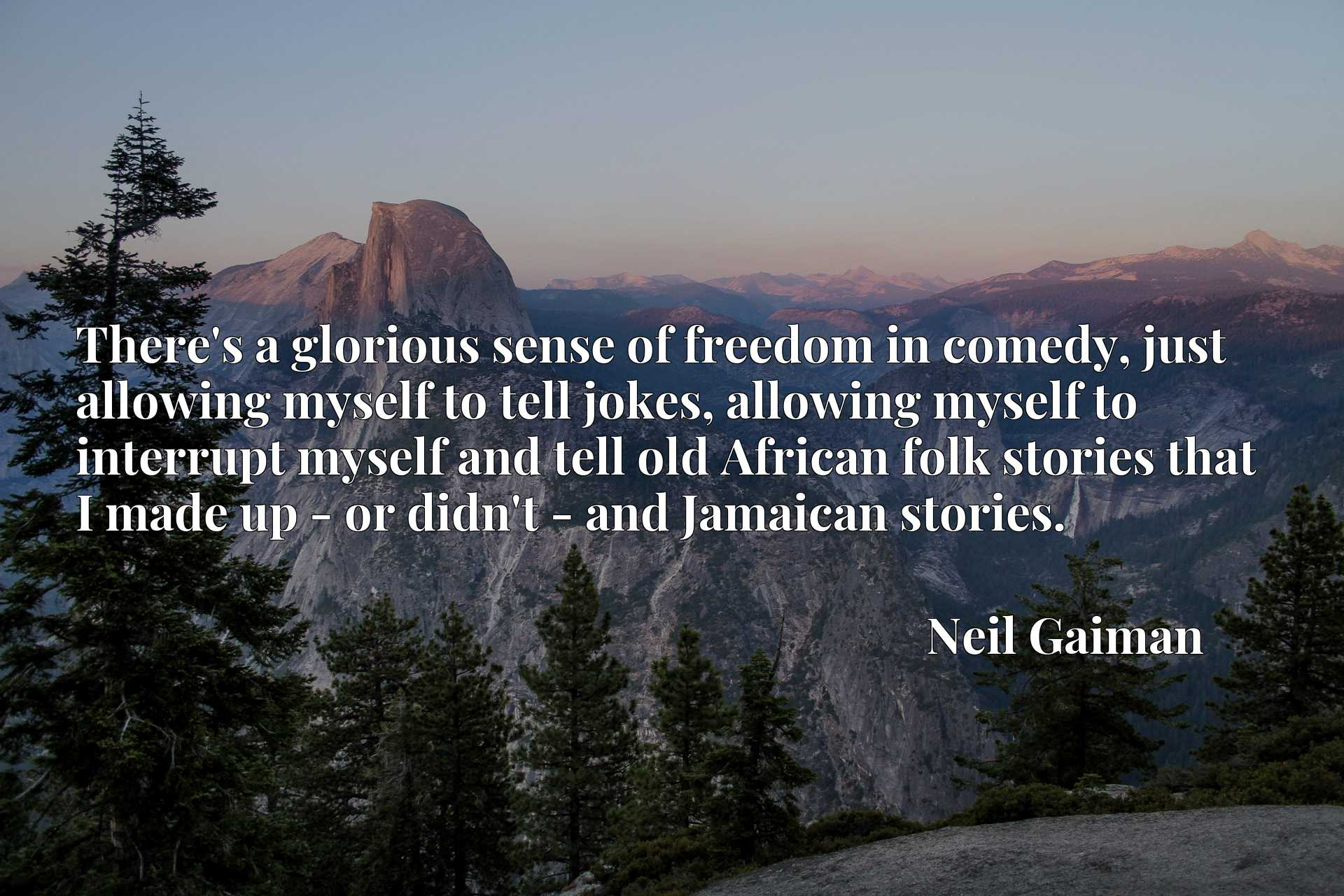 There's a glorious sense of freedom in comedy, just allowing myself to tell jokes, allowing myself to interrupt myself and tell old African folk stories that I made up - or didn't - and Jamaican stories.