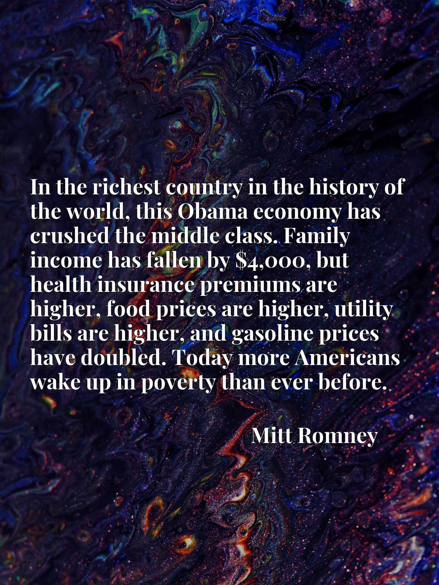 In the richest country in the history of the world, this Obama economy has crushed the middle class. Family income has fallen by $4,000, but health insurance premiums are higher, food prices are higher, utility bills are higher, and gasoline prices have doubled. Today more Americans wake up in poverty than ever before.