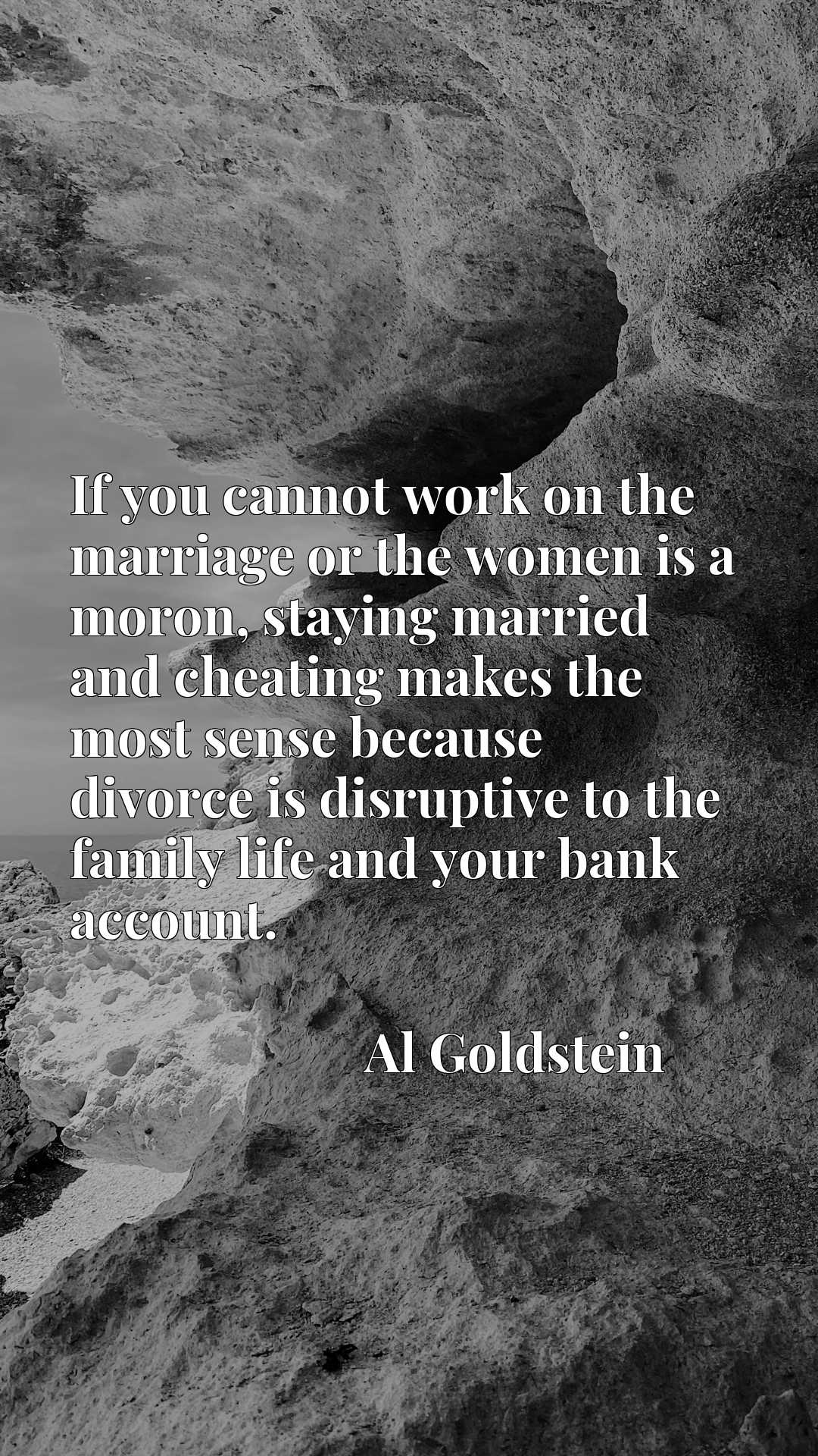If you cannot work on the marriage or the women is a moron, staying married and cheating makes the most sense because divorce is disruptive to the family life and your bank account.