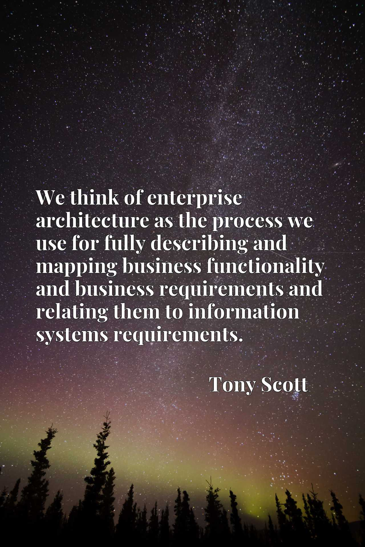 We think of enterprise architecture as the process we use for fully describing and mapping business functionality and business requirements and relating them to information systems requirements.