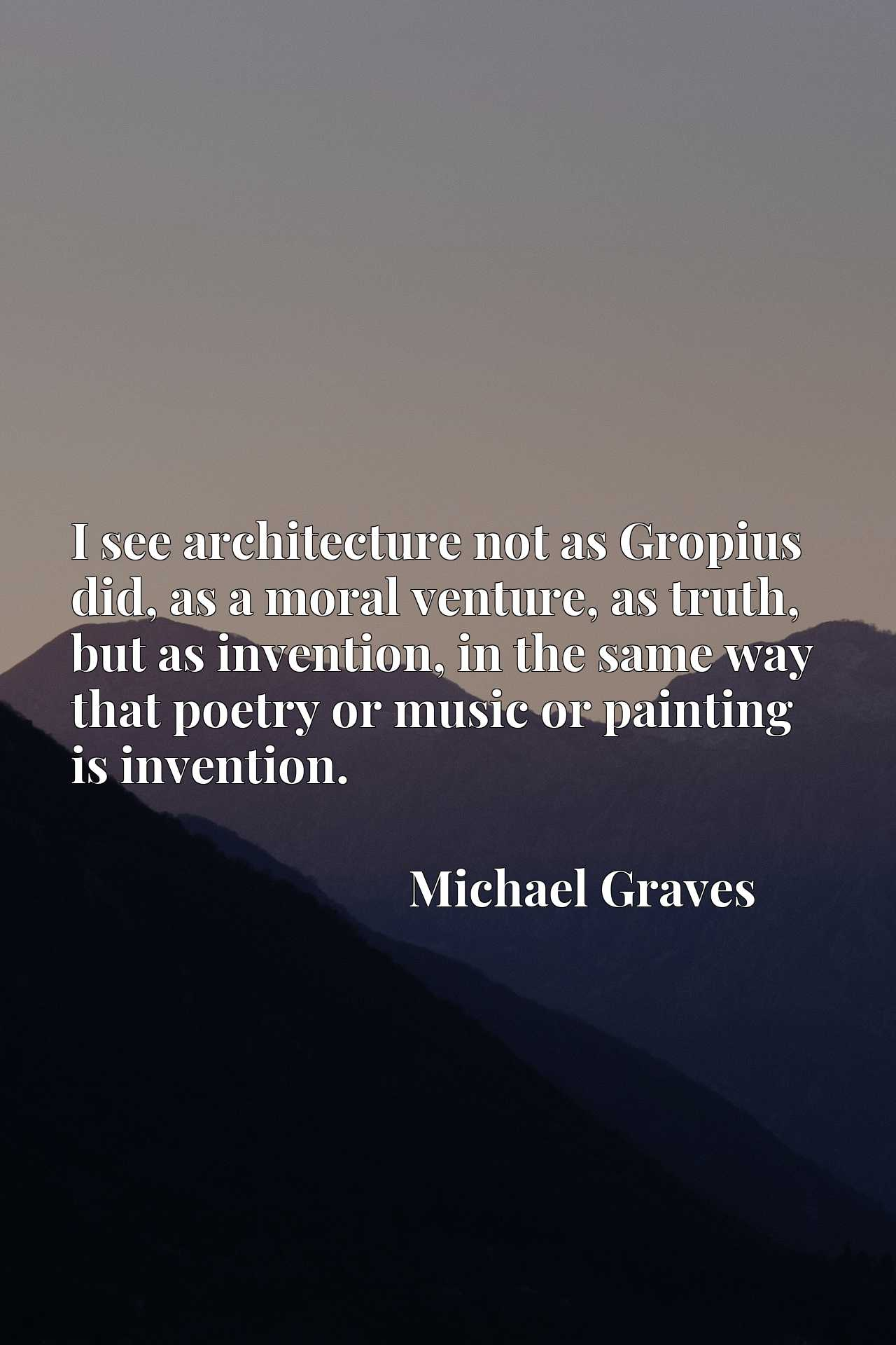 I see architecture not as Gropius did, as a moral venture, as truth, but as invention, in the same way that poetry or music or painting is invention.