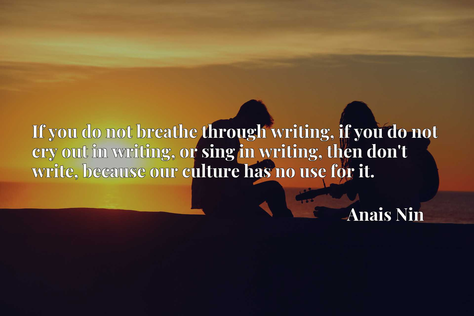 If you do not breathe through writing, if you do not cry out in writing, or sing in writing, then don't write, because our culture has no use for it.