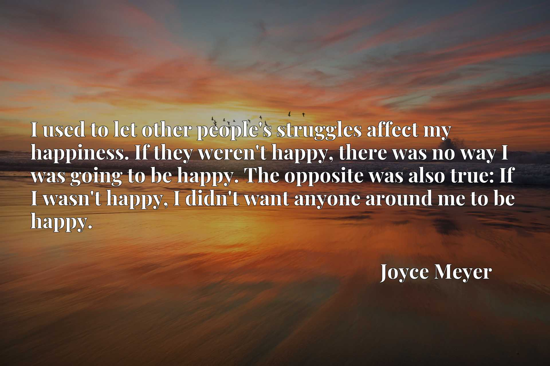 I used to let other people's struggles affect my happiness. If they weren't happy, there was no way I was going to be happy. The opposite was also true: If I wasn't happy, I didn't want anyone around me to be happy.