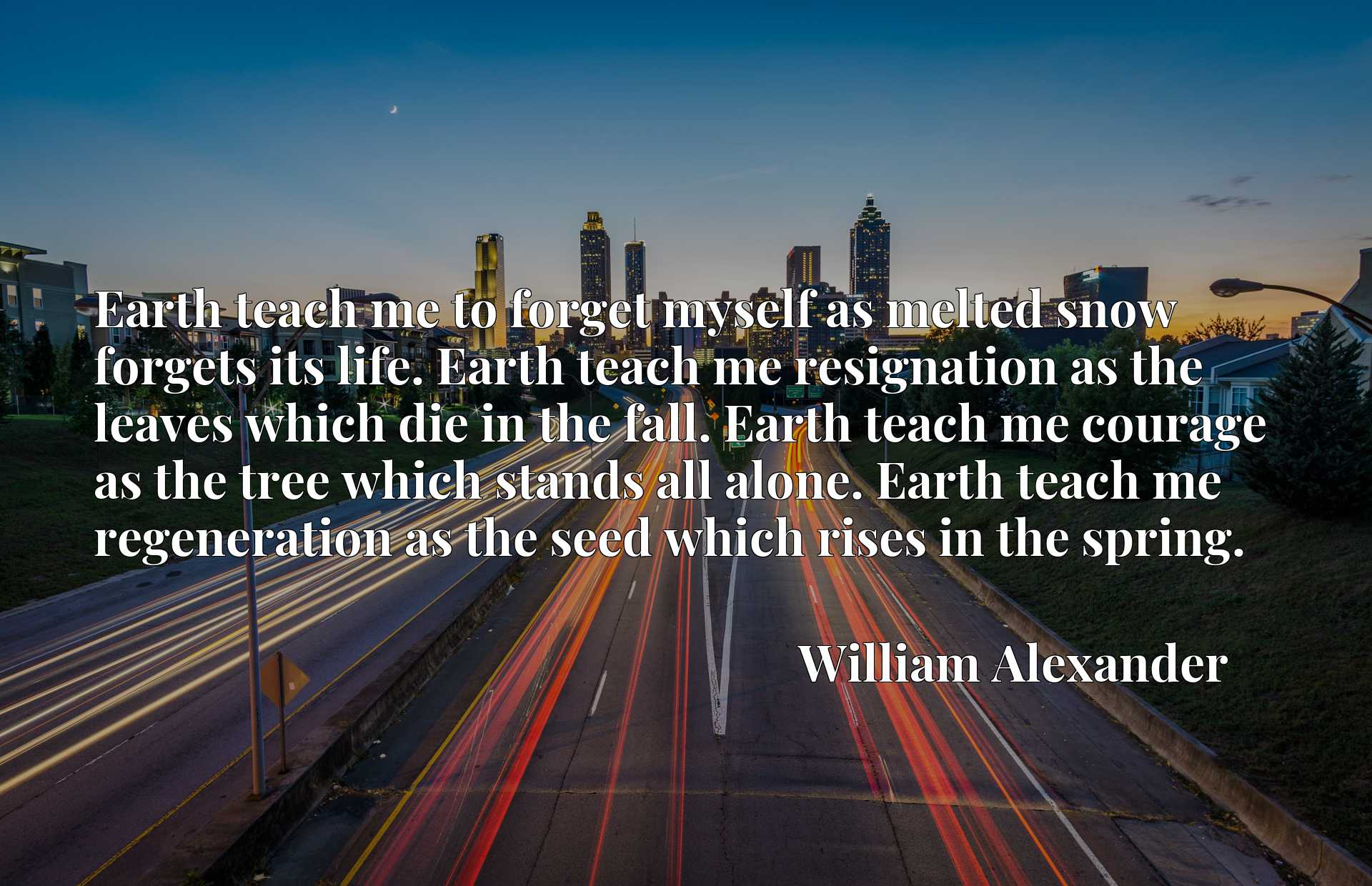 Earth teach me to forget myself as melted snow forgets its life. Earth teach me resignation as the leaves which die in the fall. Earth teach me courage as the tree which stands all alone. Earth teach me regeneration as the seed which rises in the spring.