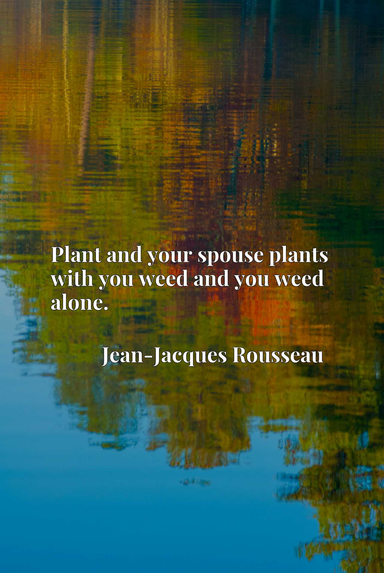 Plant and your spouse plants with you weed and you weed alone.