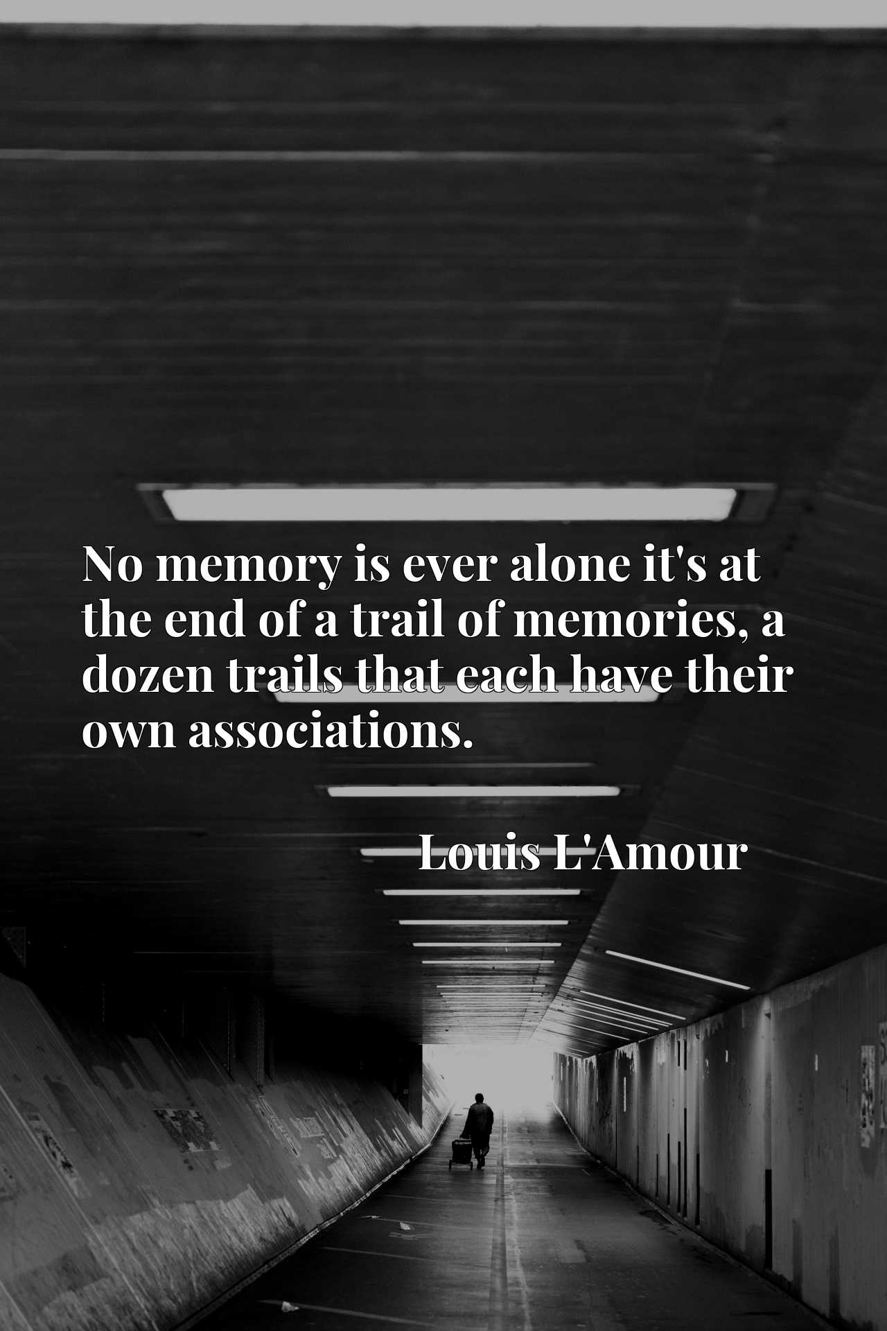 No memory is ever alone it's at the end of a trail of memories, a dozen trails that each have their own associations.