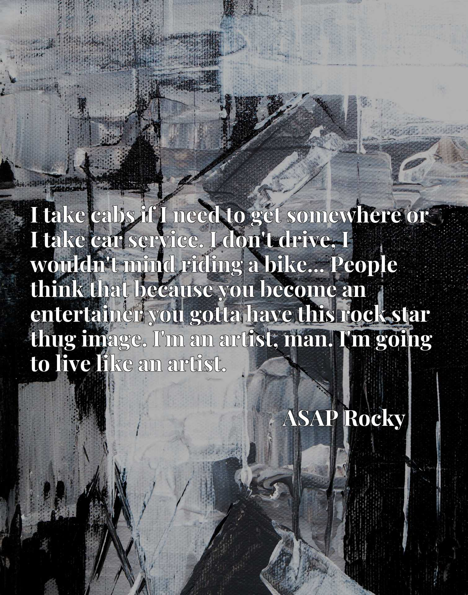 I take cabs if I need to get somewhere or I take car service. I don't drive, I wouldn't mind riding a bike... People think that because you become an entertainer you gotta have this rock star thug image. I'm an artist, man. I'm going to live like an artist.