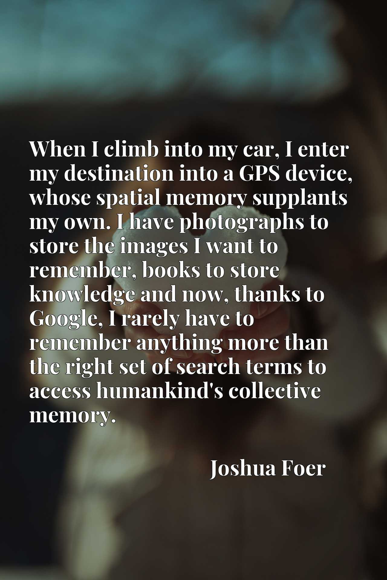 When I climb into my car, I enter my destination into a GPS device, whose spatial memory supplants my own. I have photographs to store the images I want to remember, books to store knowledge and now, thanks to Google, I rarely have to remember anything more than the right set of search terms to access humankind's collective memory.