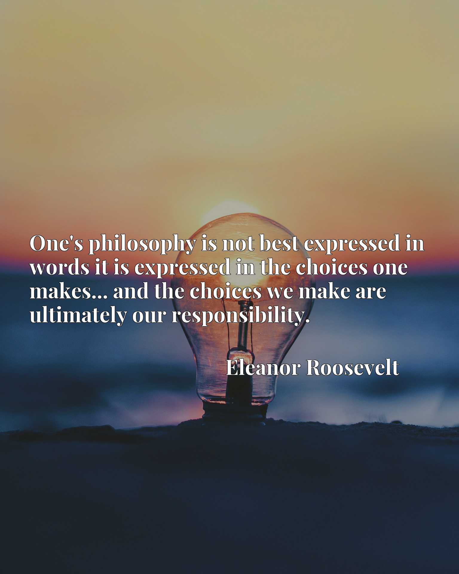 One's philosophy is not best expressed in words it is expressed in the choices one makes... and the choices we make are ultimately our responsibility.