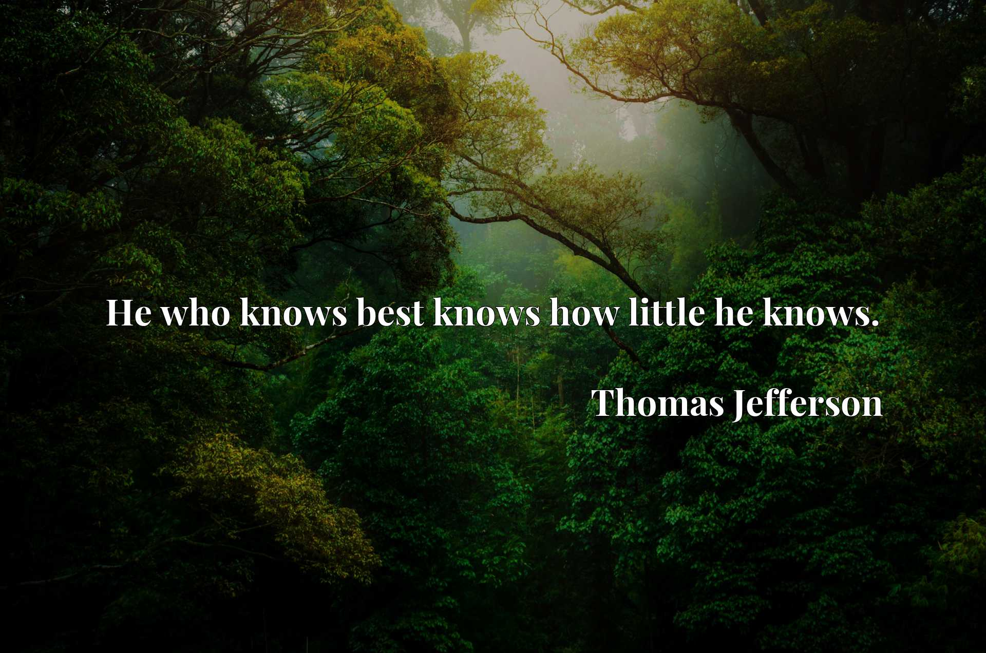 He who knows best knows how little he knows.
