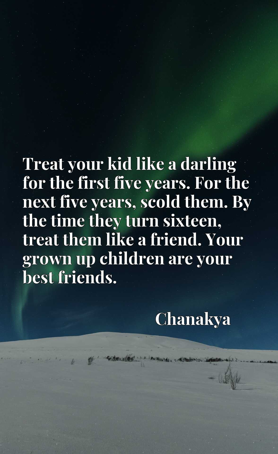 Treat your kid like a darling for the first five years. For the next five years, scold them. By the time they turn sixteen, treat them like a friend. Your grown up children are your best friends.