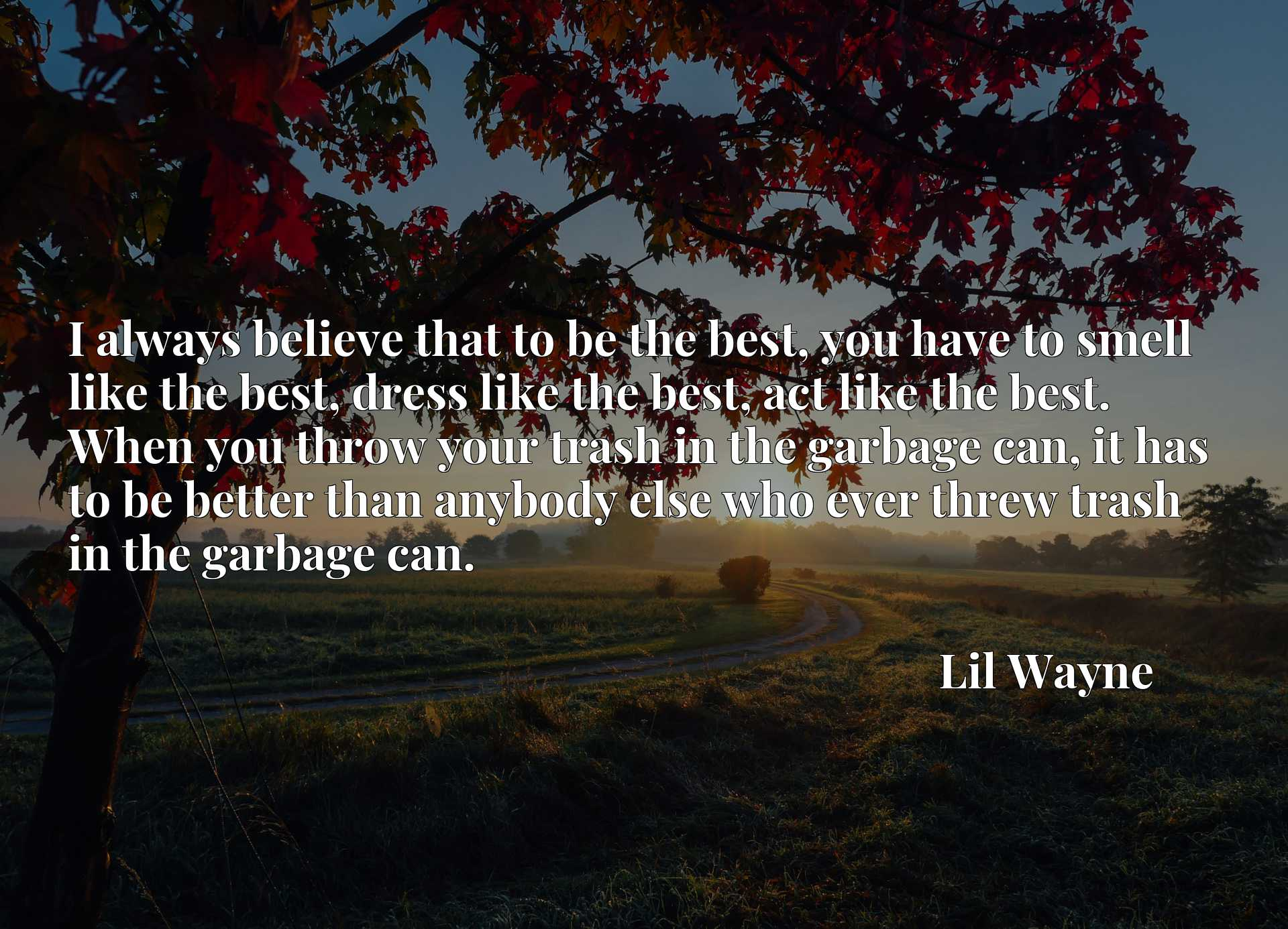 I always believe that to be the best, you have to smell like the best, dress like the best, act like the best. When you throw your trash in the garbage can, it has to be better than anybody else who ever threw trash in the garbage can.