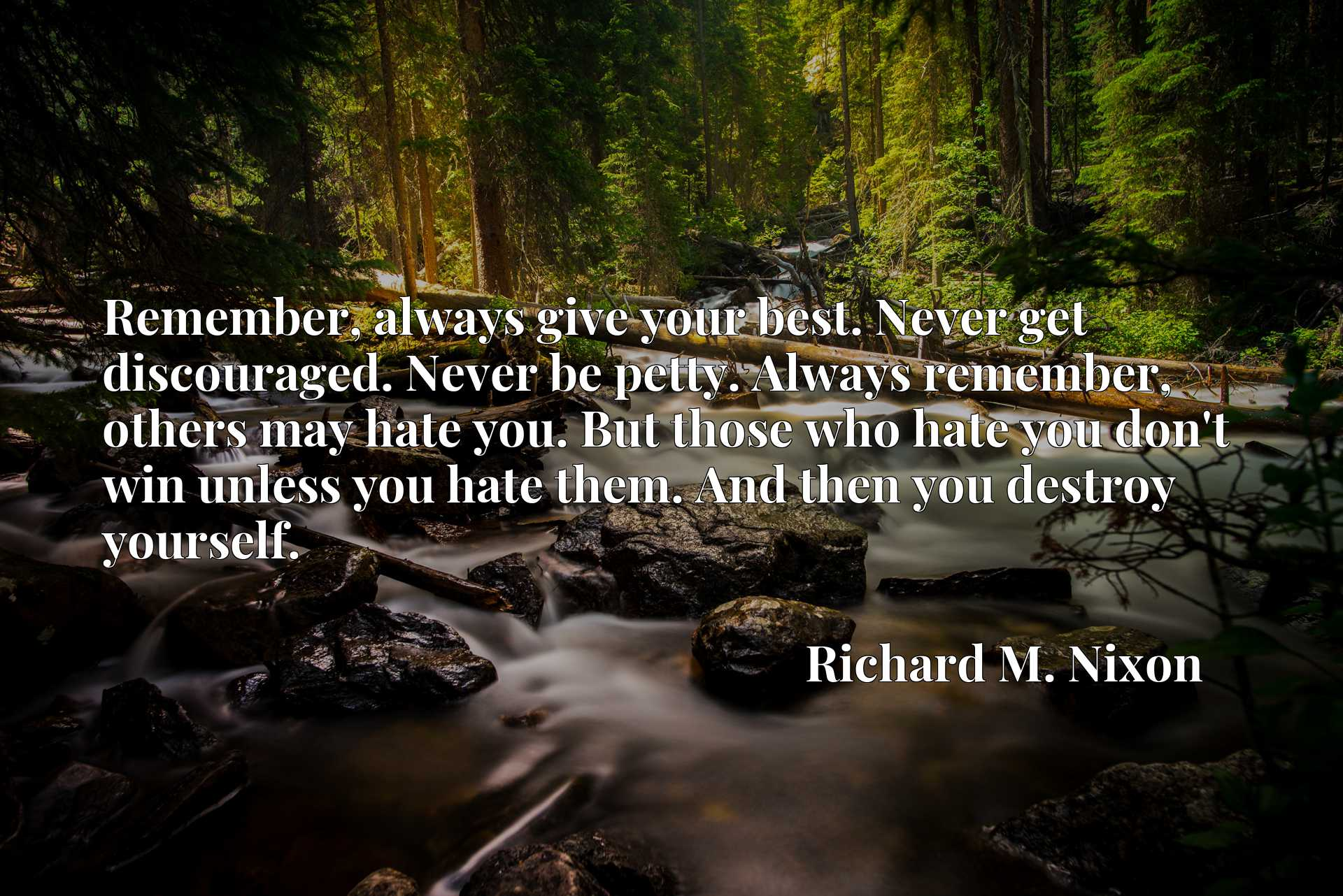 Remember, always give your best. Never get discouraged. Never be petty. Always remember, others may hate you. But those who hate you don't win unless you hate them. And then you destroy yourself.