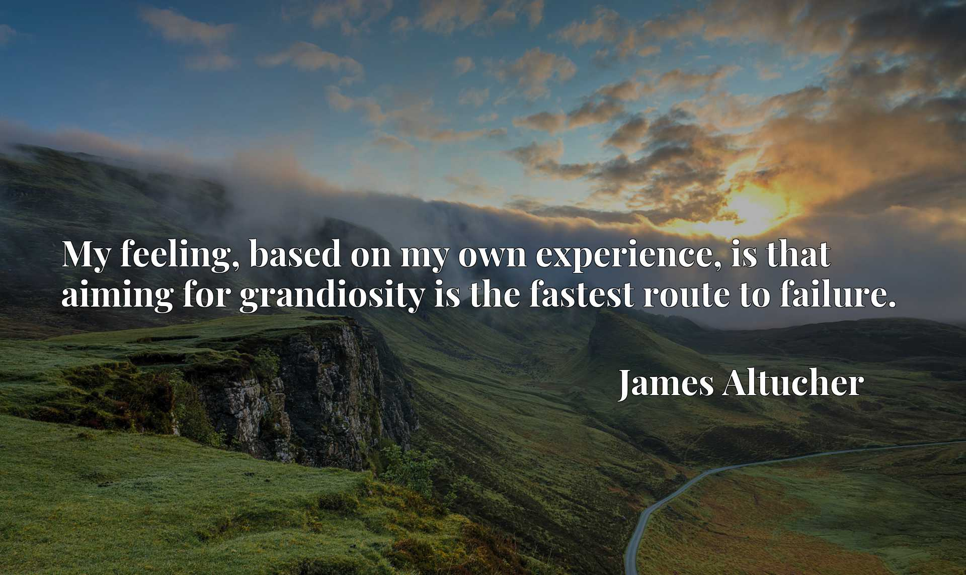 My feeling, based on my own experience, is that aiming for grandiosity is the fastest route to failure.