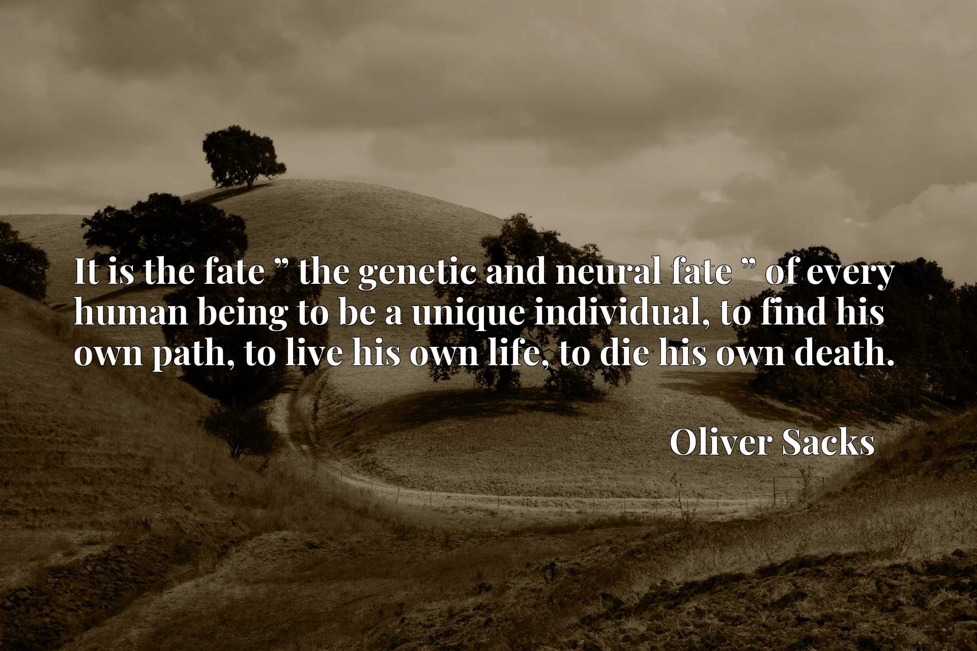 """It is the fate """" the genetic and neural fate """" of every human being to be a unique individual, to find his own path, to live his own life, to die his own death."""