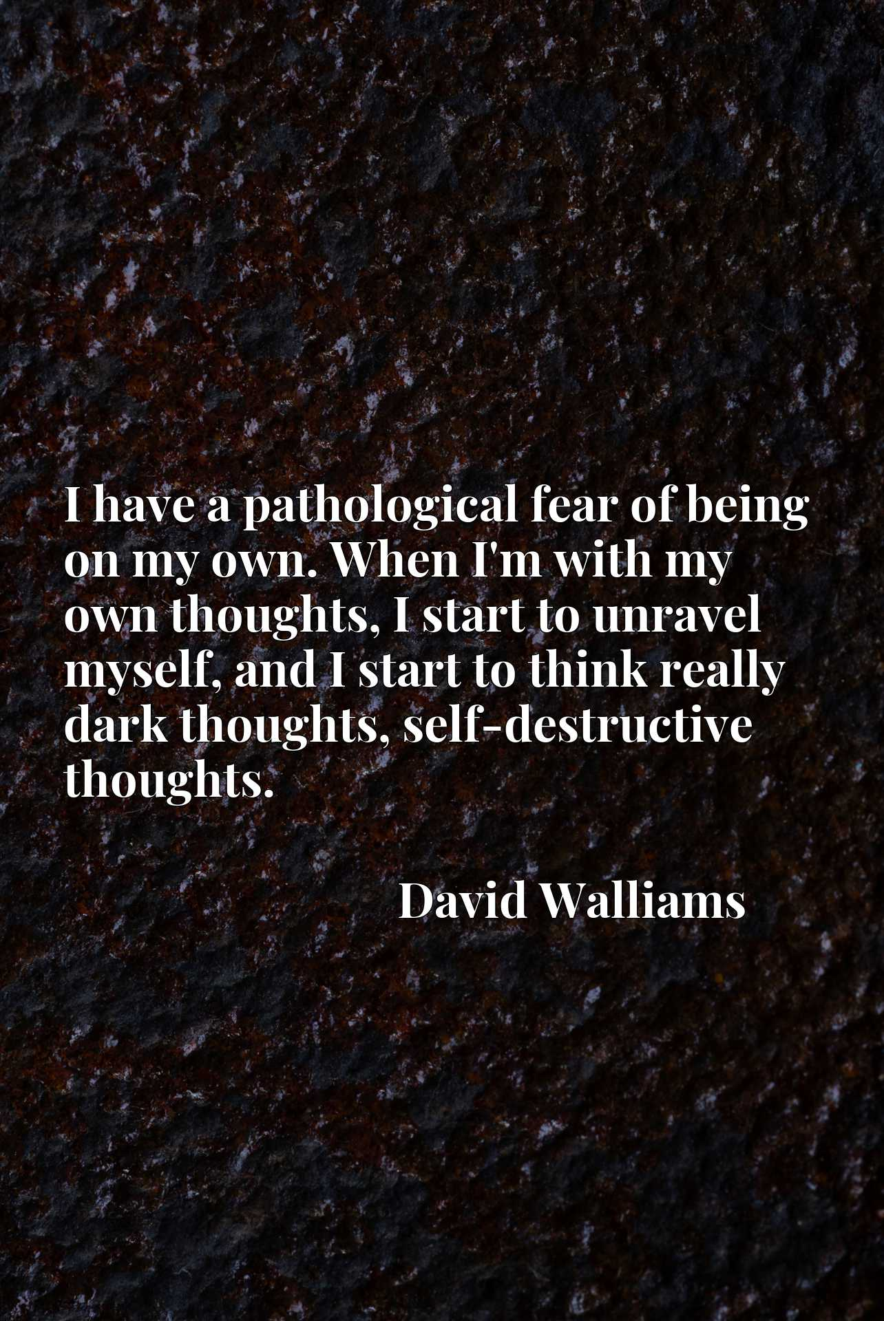 I have a pathological fear of being on my own. When I'm with my own thoughts, I start to unravel myself, and I start to think really dark thoughts, self-destructive thoughts.