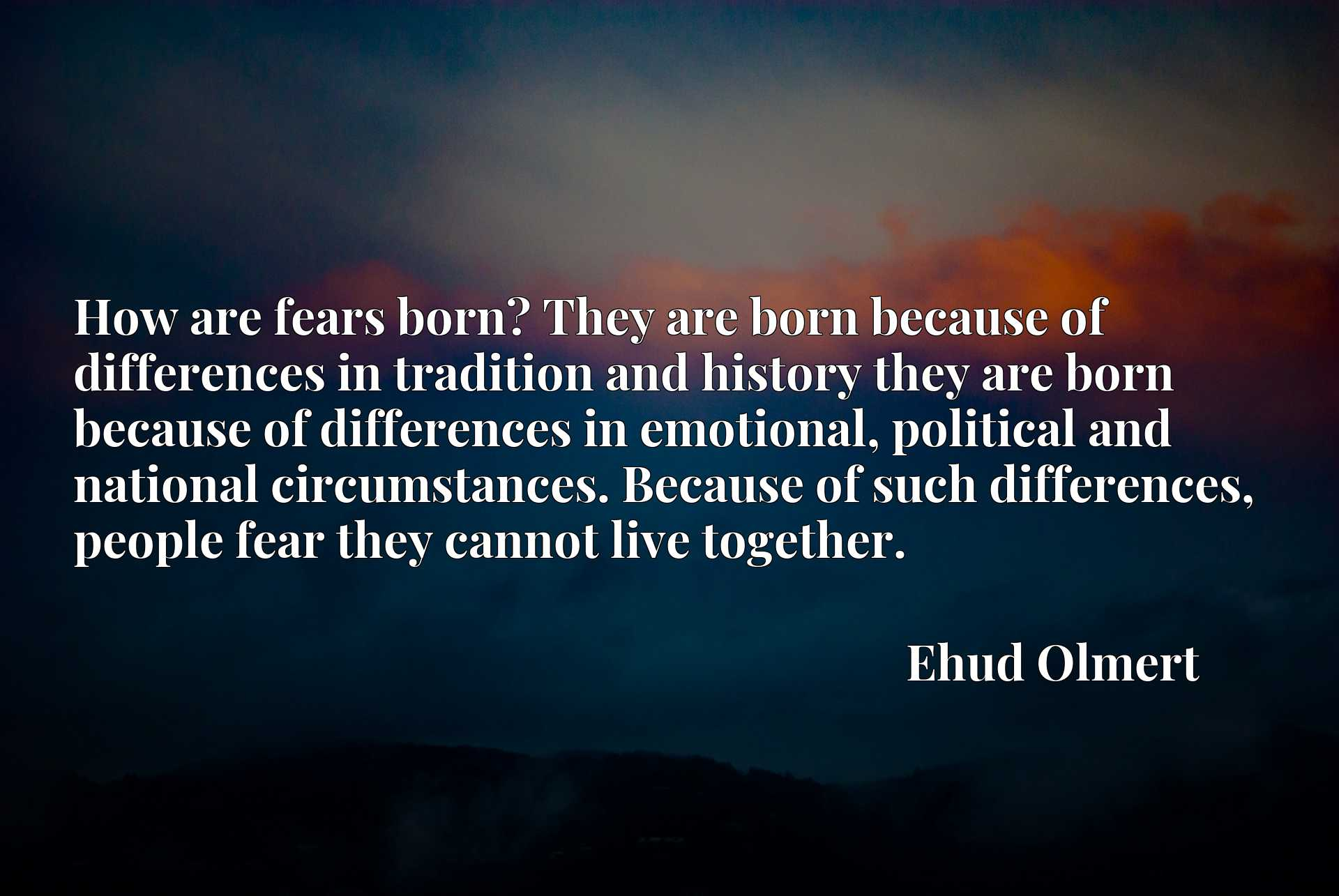 How are fears born? They are born because of differences in tradition and history they are born because of differences in emotional, political and national circumstances. Because of such differences, people fear they cannot live together.