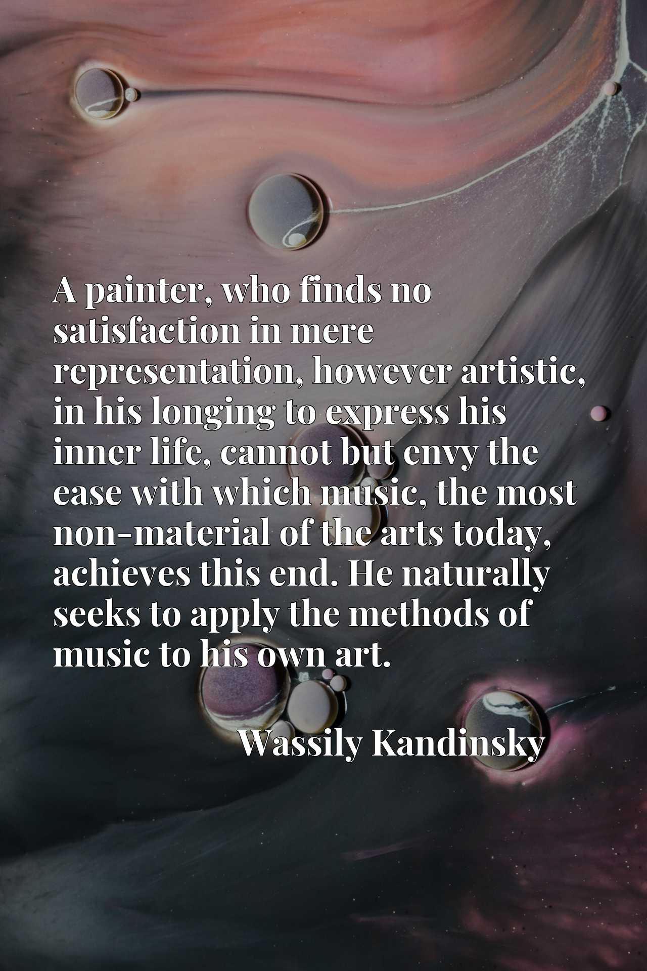 A painter, who finds no satisfaction in mere representation, however artistic, in his longing to express his inner life, cannot but envy the ease with which music, the most non-material of the arts today, achieves this end. He naturally seeks to apply the methods of music to his own art.