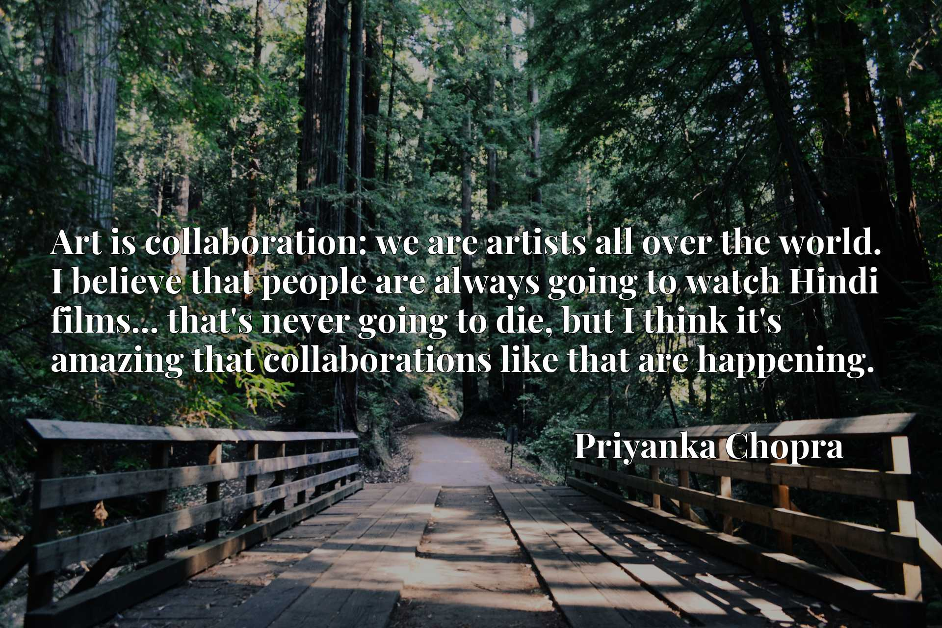 Art is collaboration: we are artists all over the world. I believe that people are always going to watch Hindi films... that's never going to die, but I think it's amazing that collaborations like that are happening.