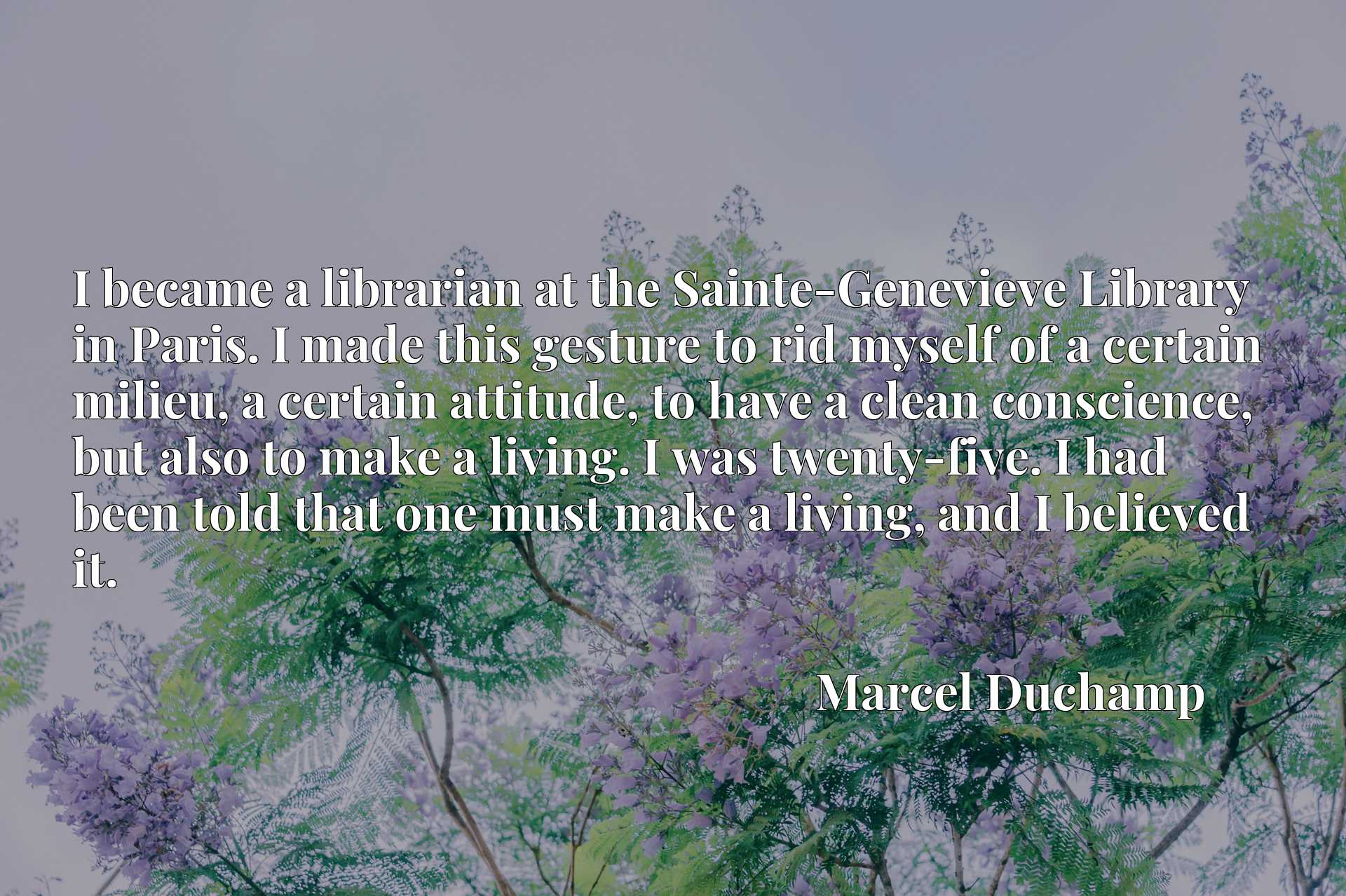 I became a librarian at the Sainte-Genevieve Library in Paris. I made this gesture to rid myself of a certain milieu, a certain attitude, to have a clean conscience, but also to make a living. I was twenty-five. I had been told that one must make a living, and I believed it.
