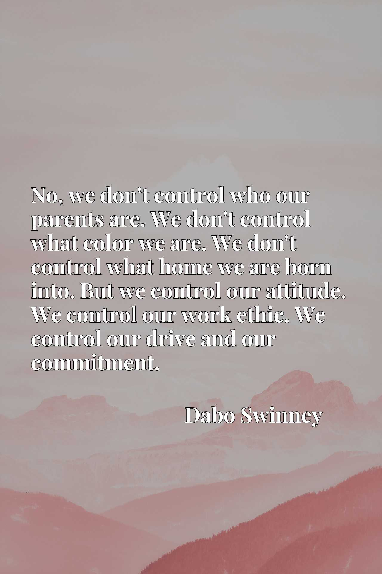 No, we don't control who our parents are. We don't control what color we are. We don't control what home we are born into. But we control our attitude. We control our work ethic. We control our drive and our commitment.