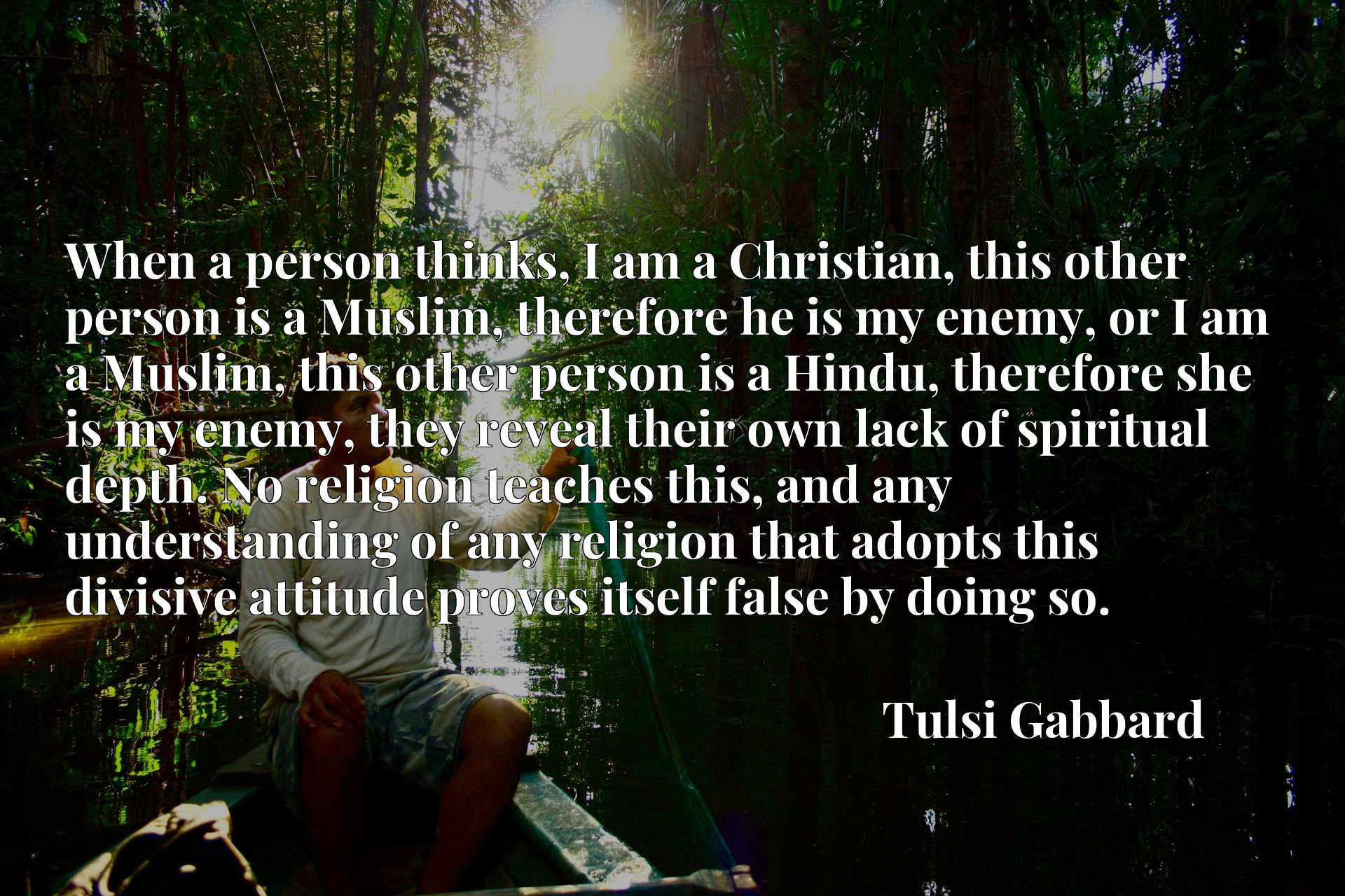 When a person thinks, I am a Christian, this other person is a Muslim, therefore he is my enemy, or I am a Muslim, this other person is a Hindu, therefore she is my enemy, they reveal their own lack of spiritual depth. No religion teaches this, and any understanding of any religion that adopts this divisive attitude proves itself false by doing so.