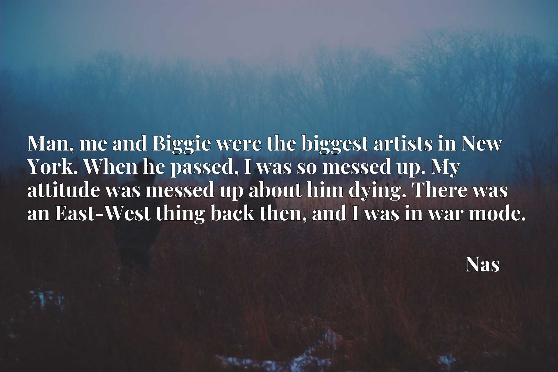 Man, me and Biggie were the biggest artists in New York. When he passed, I was so messed up. My attitude was messed up about him dying. There was an East-West thing back then, and I was in war mode.