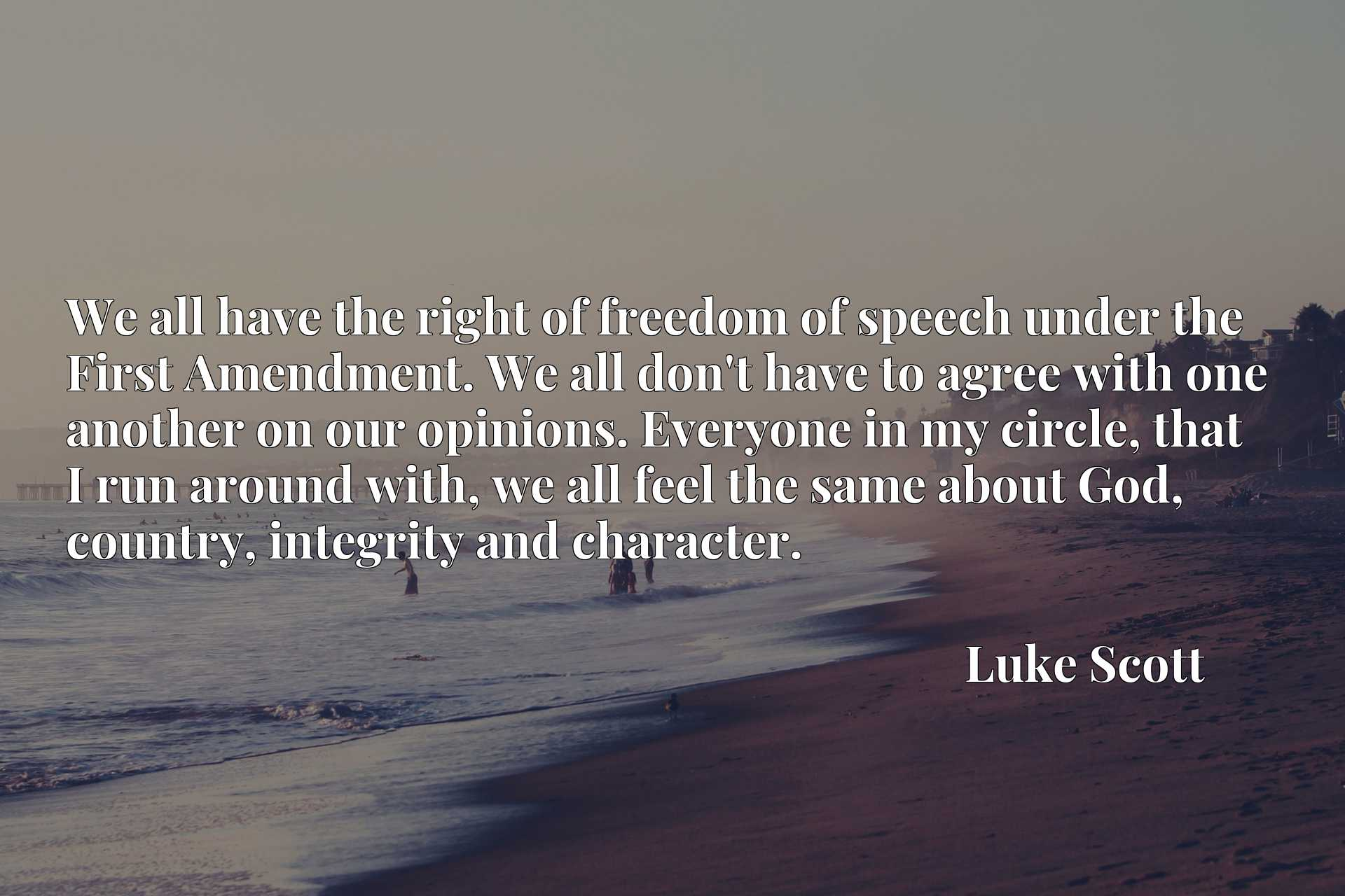 We all have the right of freedom of speech under the First Amendment. We all don't have to agree with one another on our opinions. Everyone in my circle, that I run around with, we all feel the same about God, country, integrity and character.