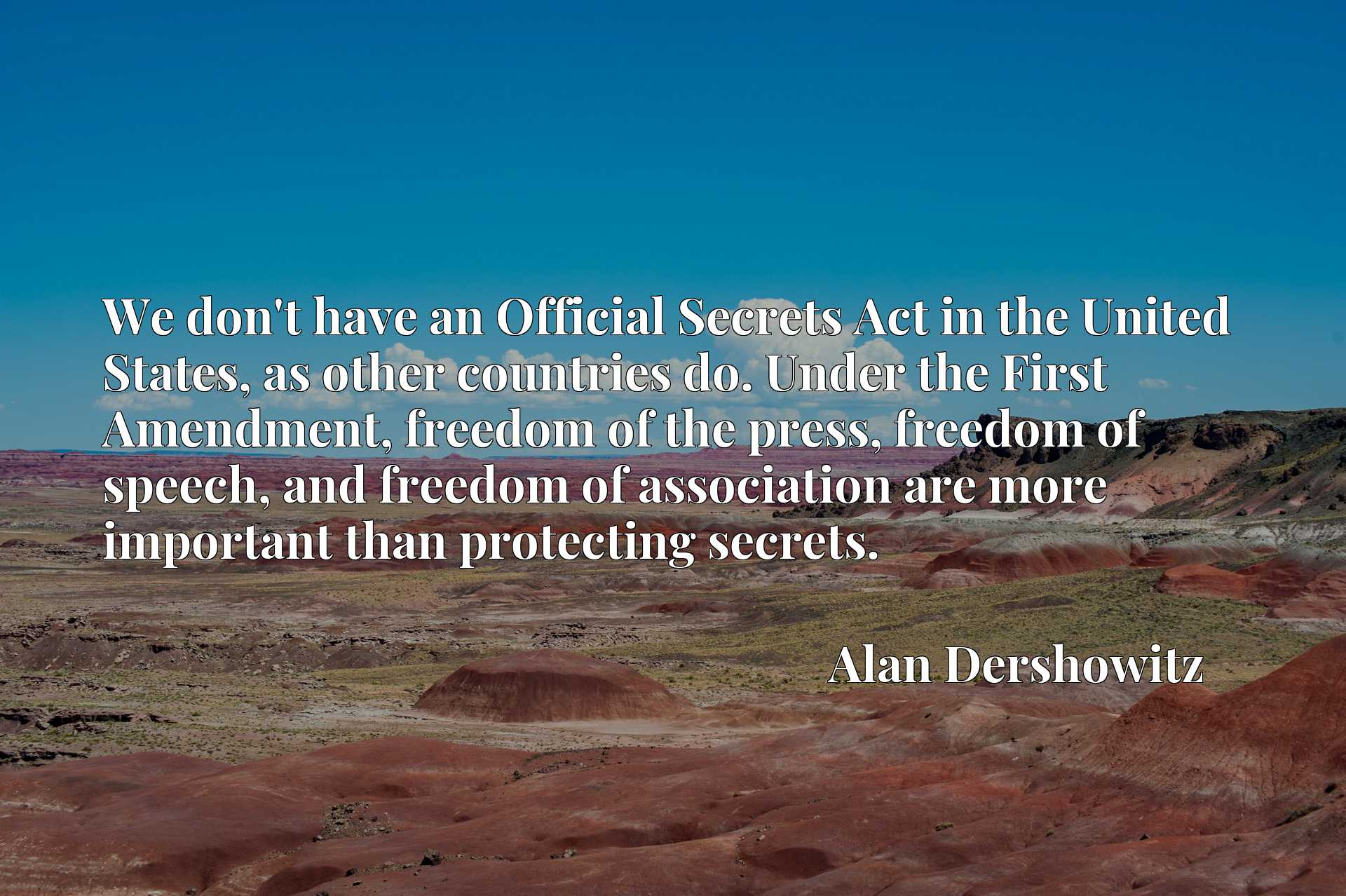 We don't have an Official Secrets Act in the United States, as other countries do. Under the First Amendment, freedom of the press, freedom of speech, and freedom of association are more important than protecting secrets.