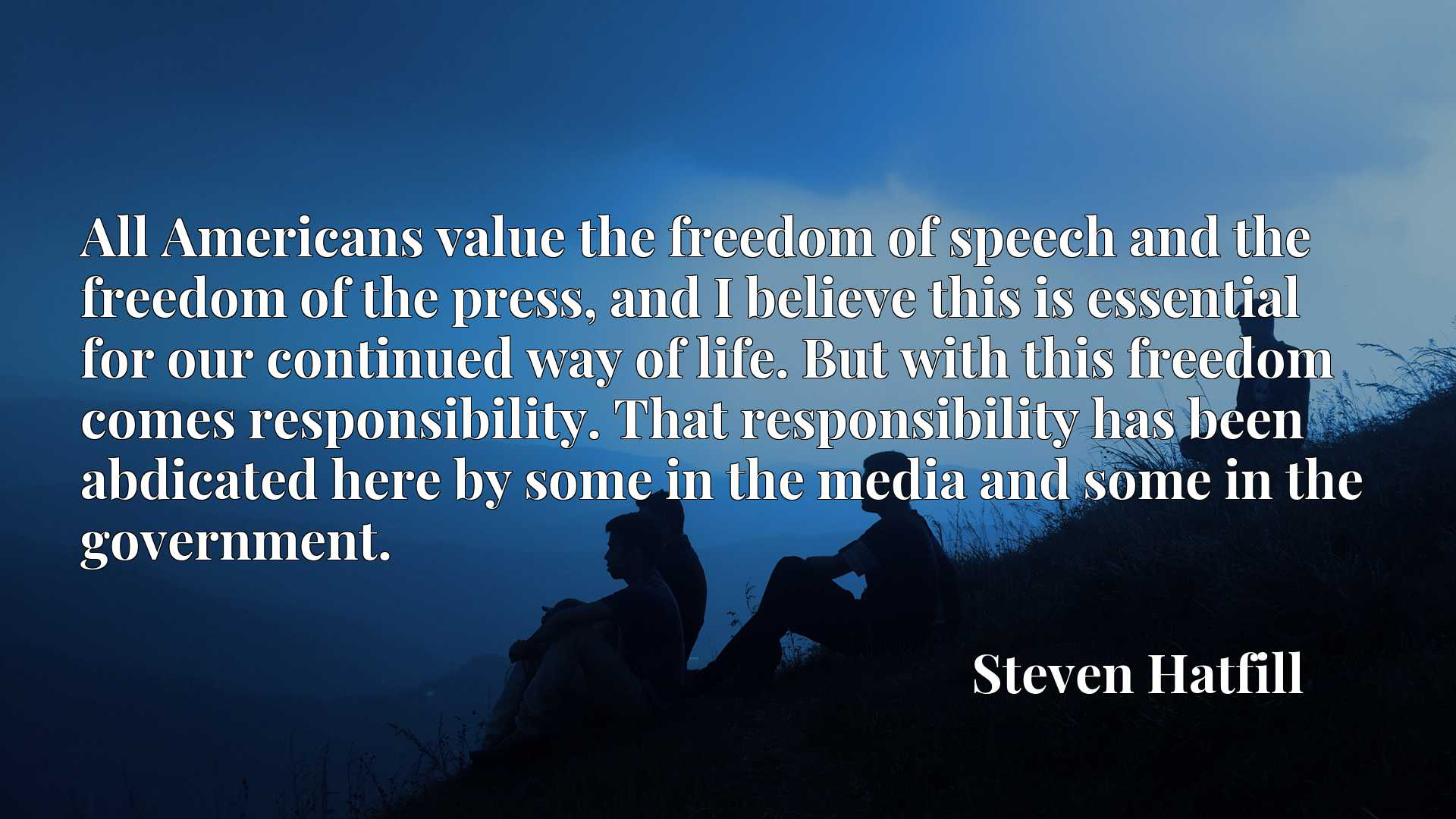 All Americans value the freedom of speech and the freedom of the press, and I believe this is essential for our continued way of life. But with this freedom comes responsibility. That responsibility has been abdicated here by some in the media and some in the government.