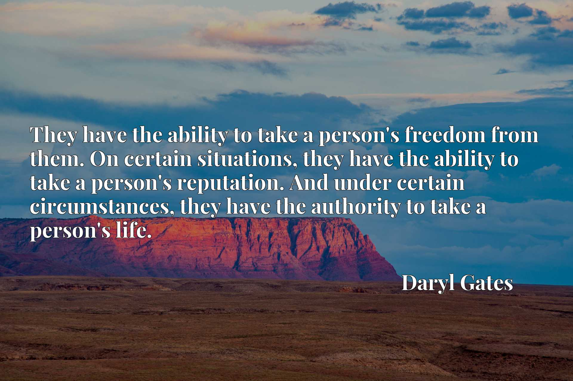 They have the ability to take a person's freedom from them. On certain situations, they have the ability to take a person's reputation. And under certain circumstances, they have the authority to take a person's life.