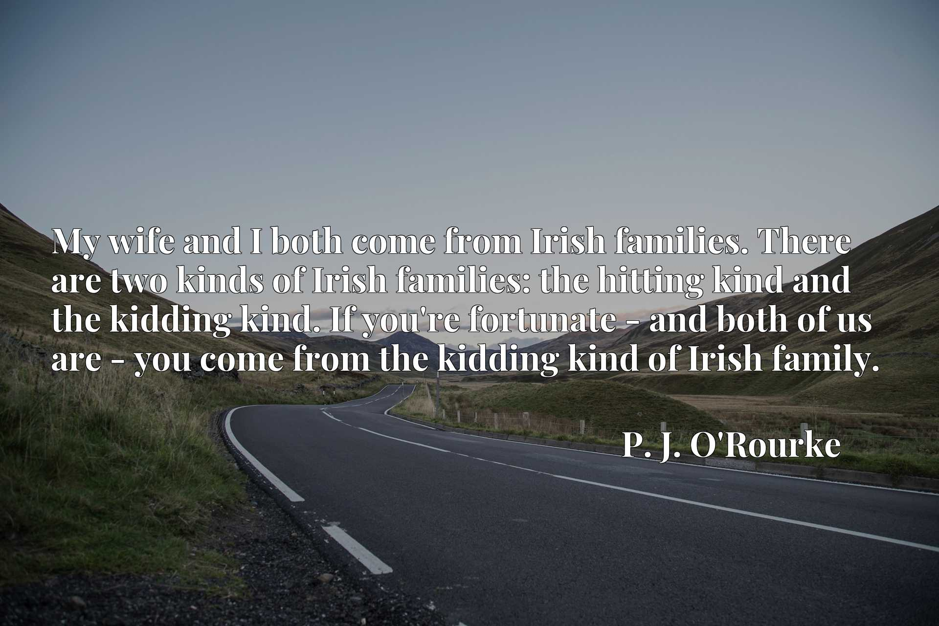 My wife and I both come from Irish families. There are two kinds of Irish families: the hitting kind and the kidding kind. If you're fortunate - and both of us are - you come from the kidding kind of Irish family.