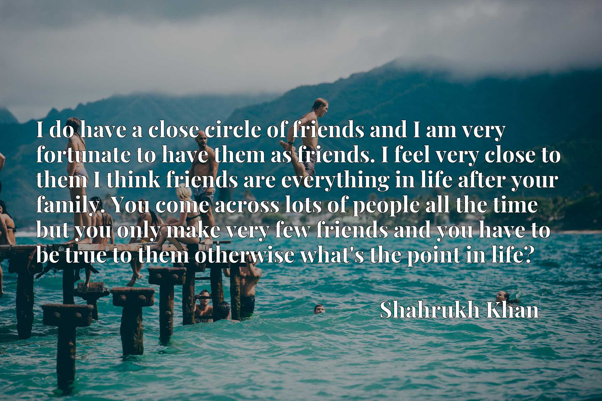I do have a close circle of friends and I am very fortunate to have them as friends. I feel very close to them I think friends are everything in life after your family. You come across lots of people all the time but you only make very few friends and you have to be true to them otherwise what's the point in life?