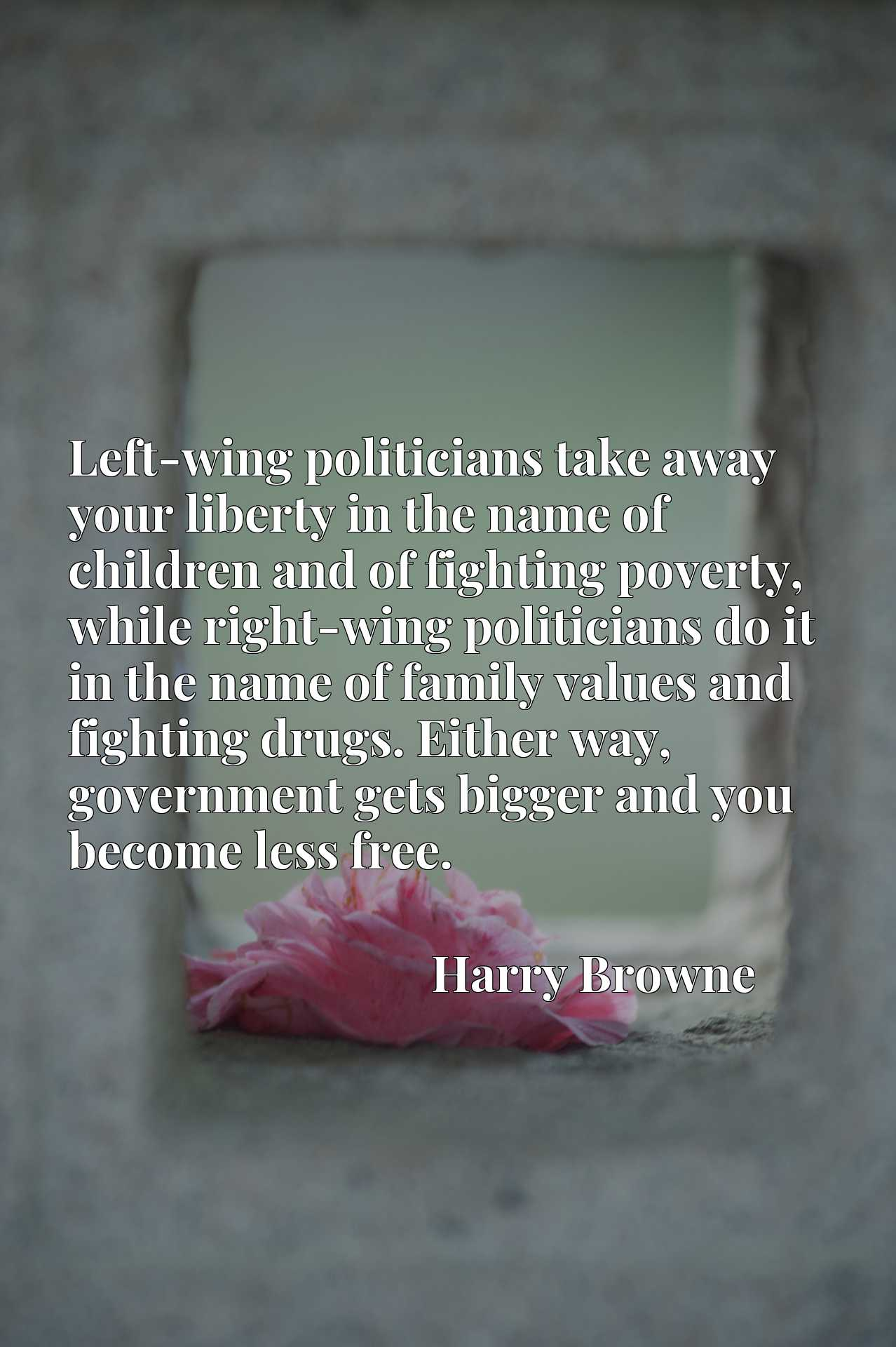 Left-wing politicians take away your liberty in the name of children and of fighting poverty, while right-wing politicians do it in the name of family values and fighting drugs. Either way, government gets bigger and you become less free.