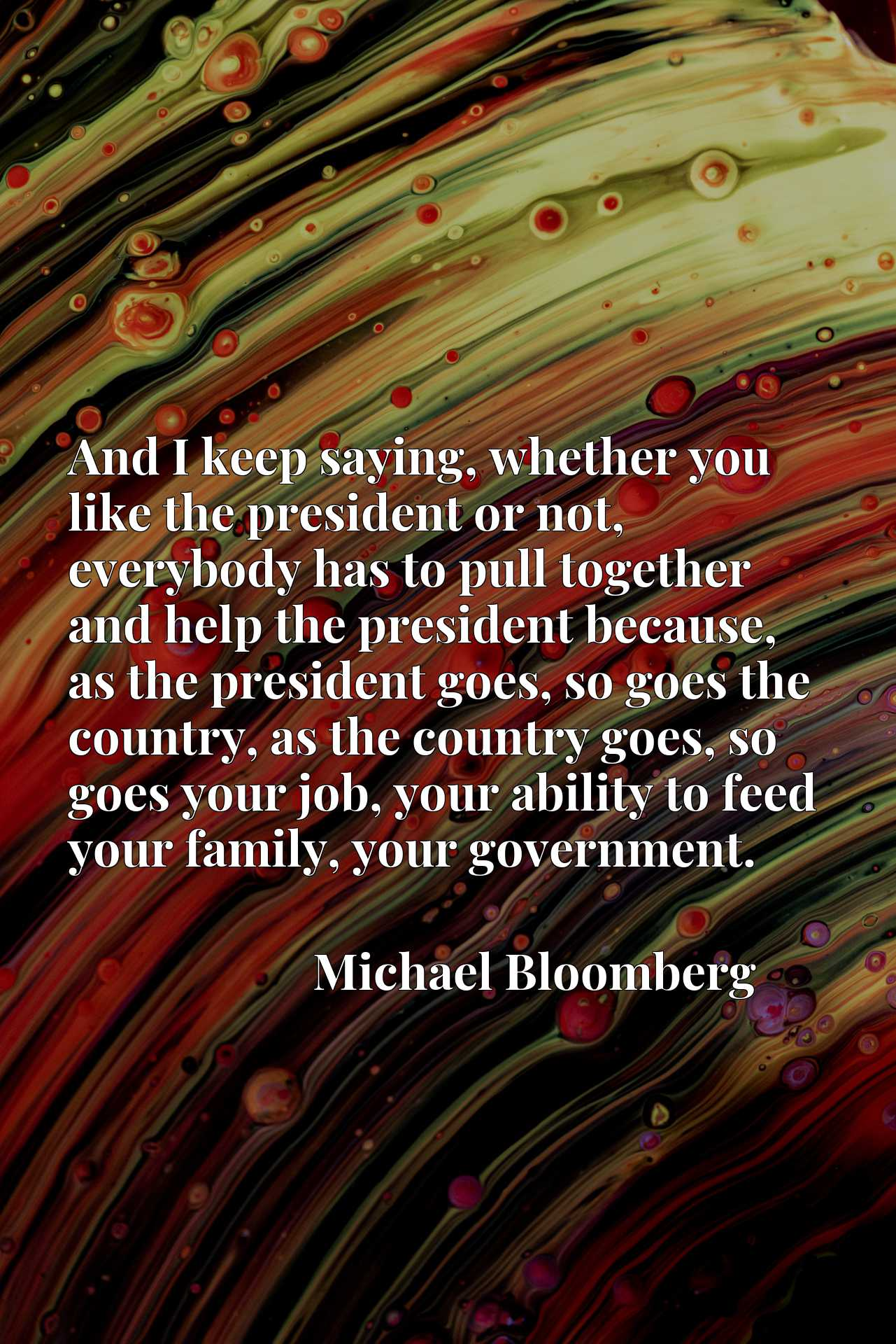 And I keep saying, whether you like the president or not, everybody has to pull together and help the president because, as the president goes, so goes the country, as the country goes, so goes your job, your ability to feed your family, your government.