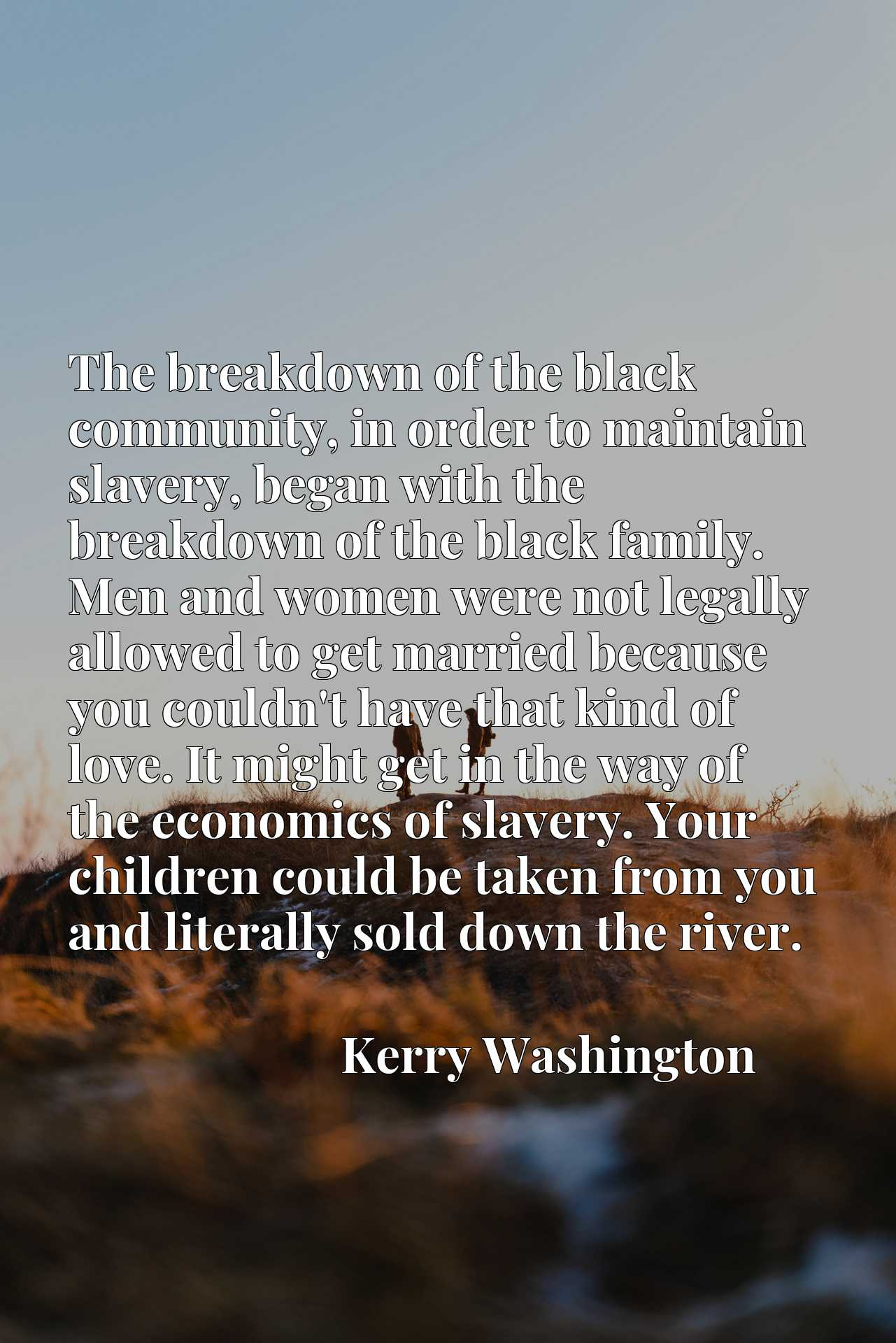 The breakdown of the black community, in order to maintain slavery, began with the breakdown of the black family. Men and women were not legally allowed to get married because you couldn't have that kind of love. It might get in the way of the economics of slavery. Your children could be taken from you and literally sold down the river.