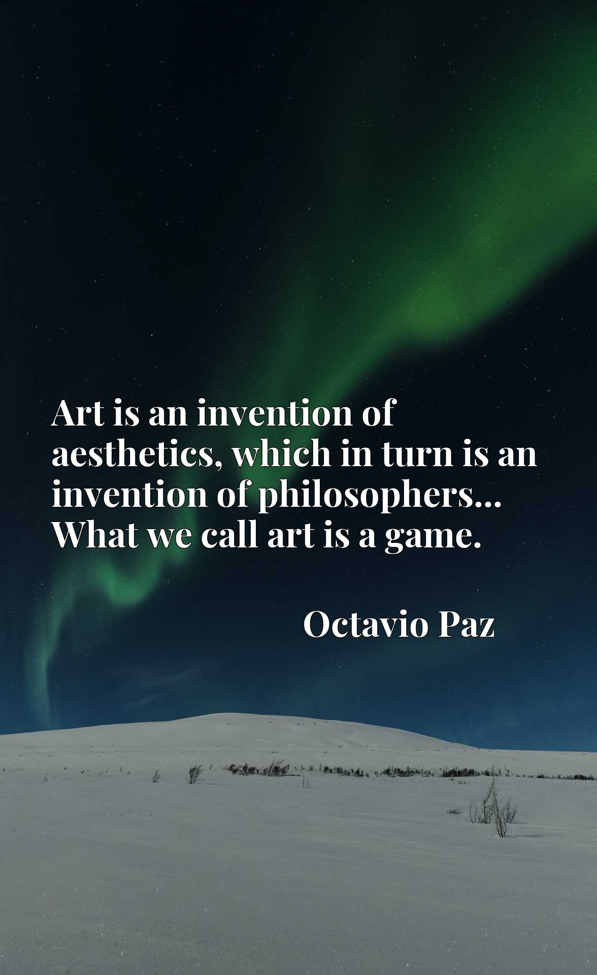 Art is an invention of aesthetics, which in turn is an invention of philosophers... What we call art is a game.