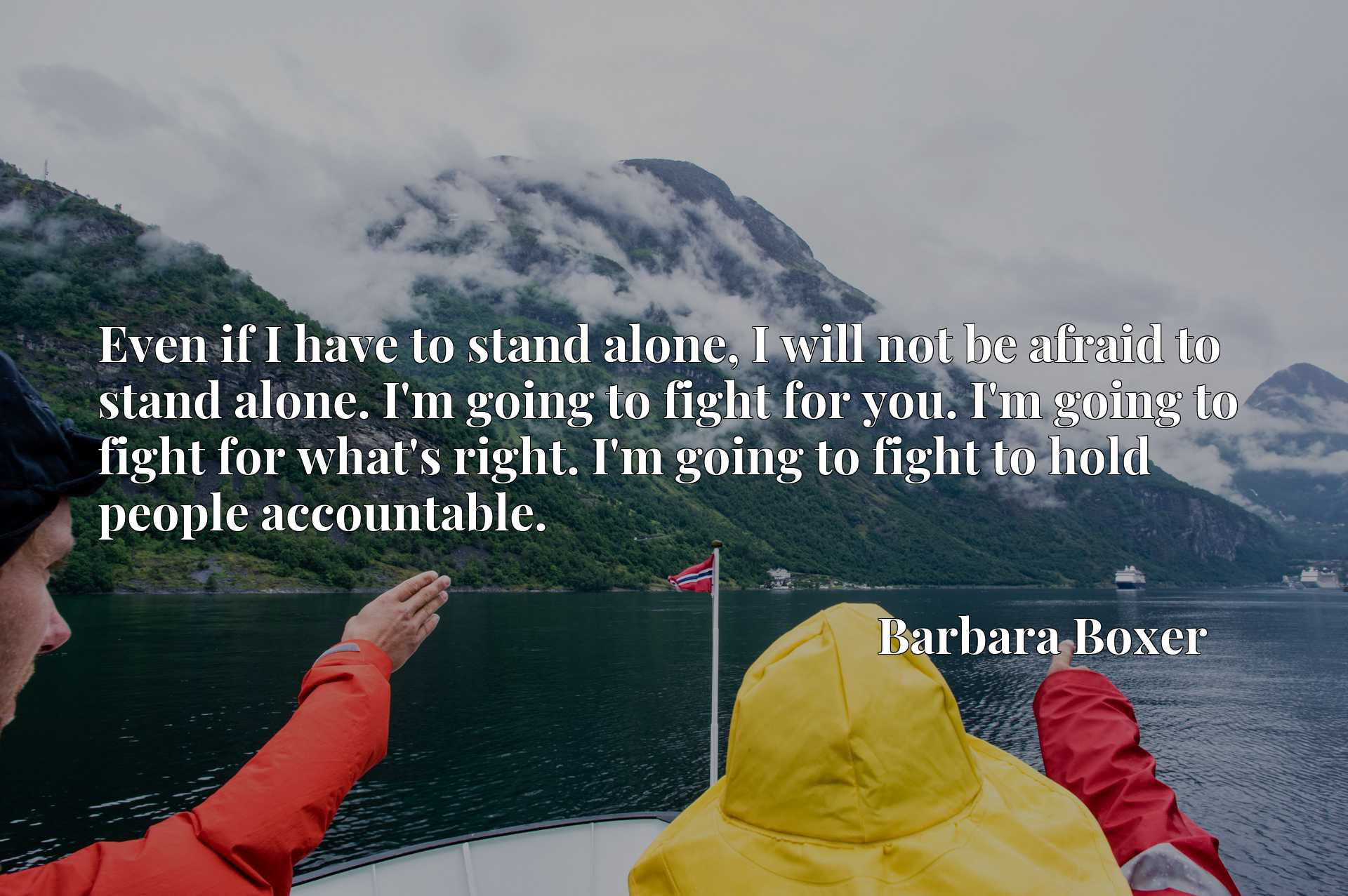Even if I have to stand alone, I will not be afraid to stand alone. I'm going to fight for you. I'm going to fight for what's right. I'm going to fight to hold people accountable.