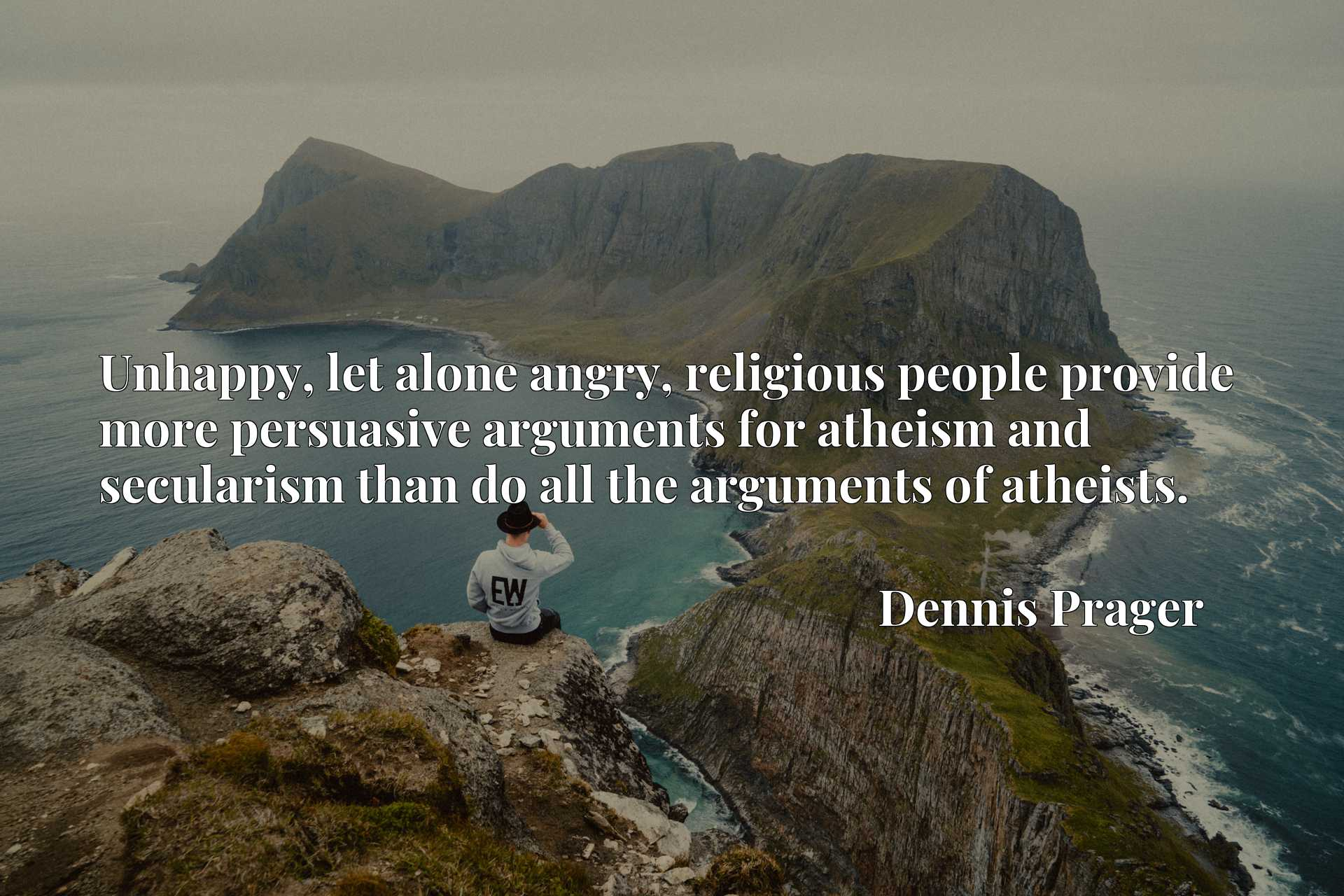 Unhappy, let alone angry, religious people provide more persuasive arguments for atheism and secularism than do all the arguments of atheists.