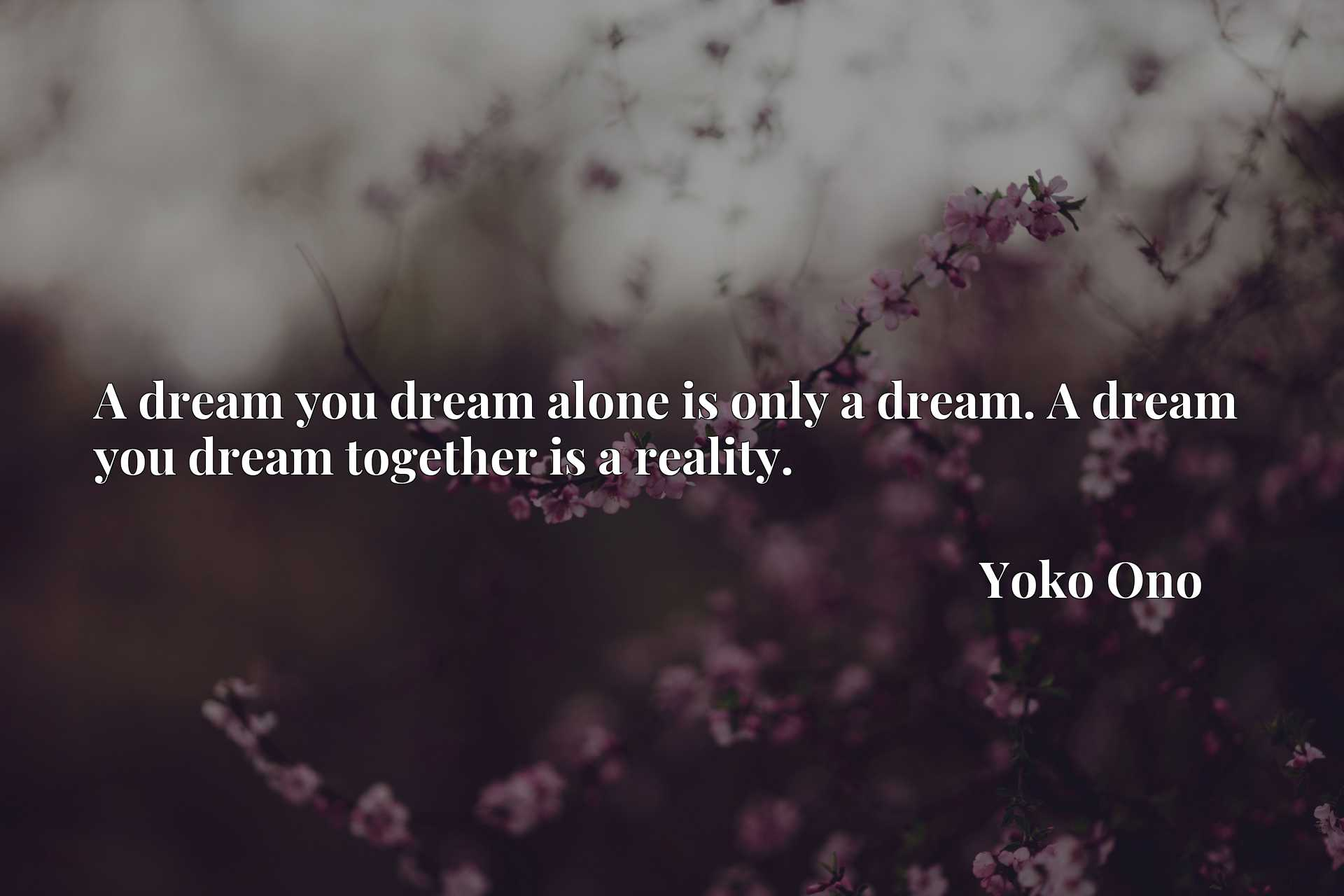 A dream you dream alone is only a dream. A dream you dream together is a reality.