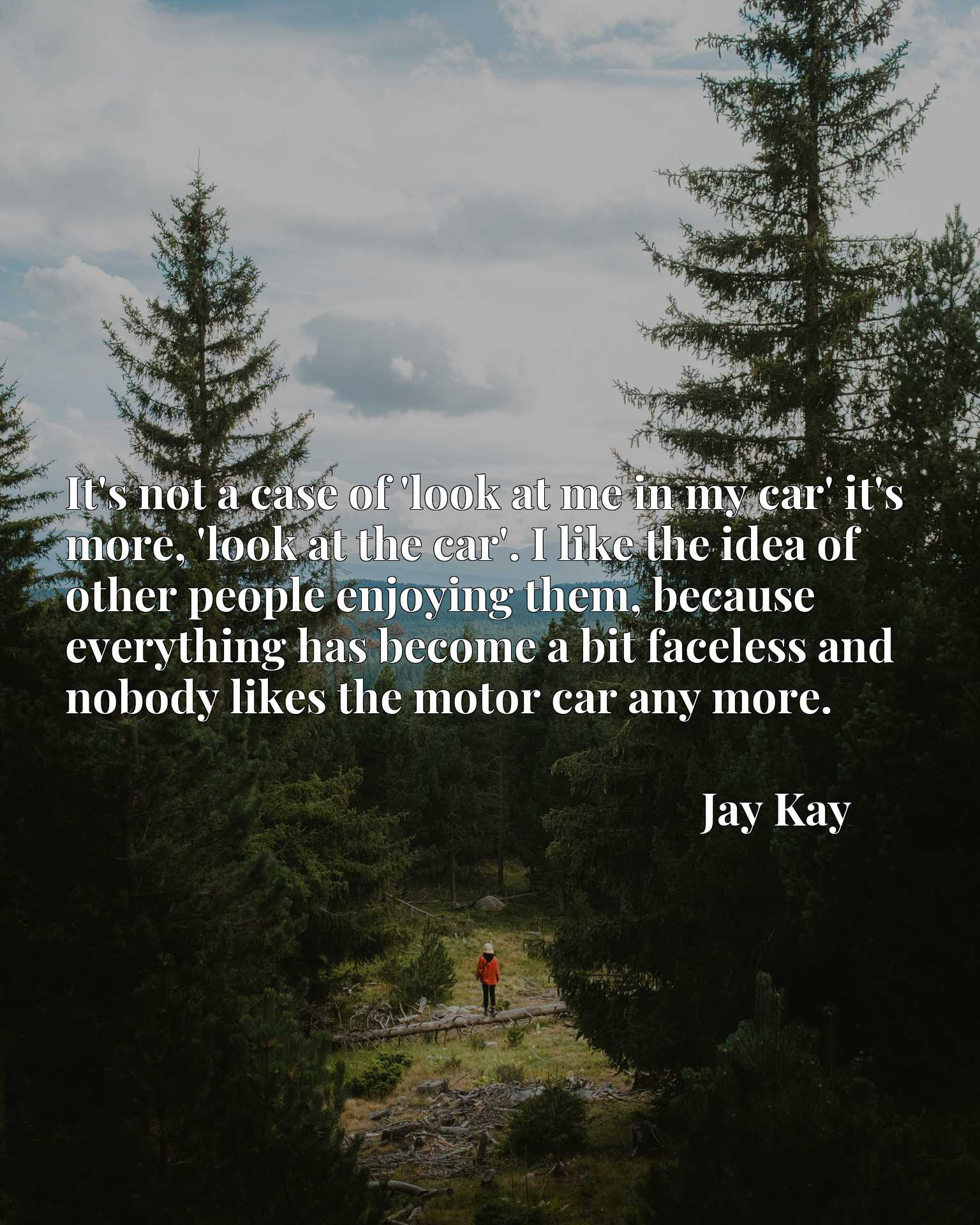 It's not a case of 'look at me in my car' it's more, 'look at the car'. I like the idea of other people enjoying them, because everything has become a bit faceless and nobody likes the motor car any more.