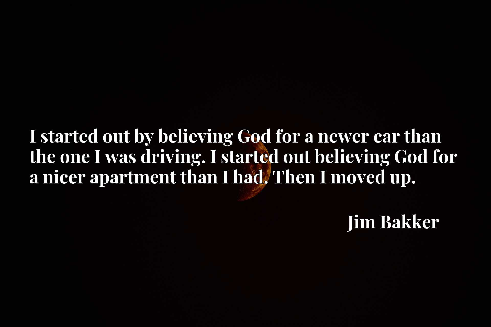 I started out by believing God for a newer car than the one I was driving. I started out believing God for a nicer apartment than I had. Then I moved up.