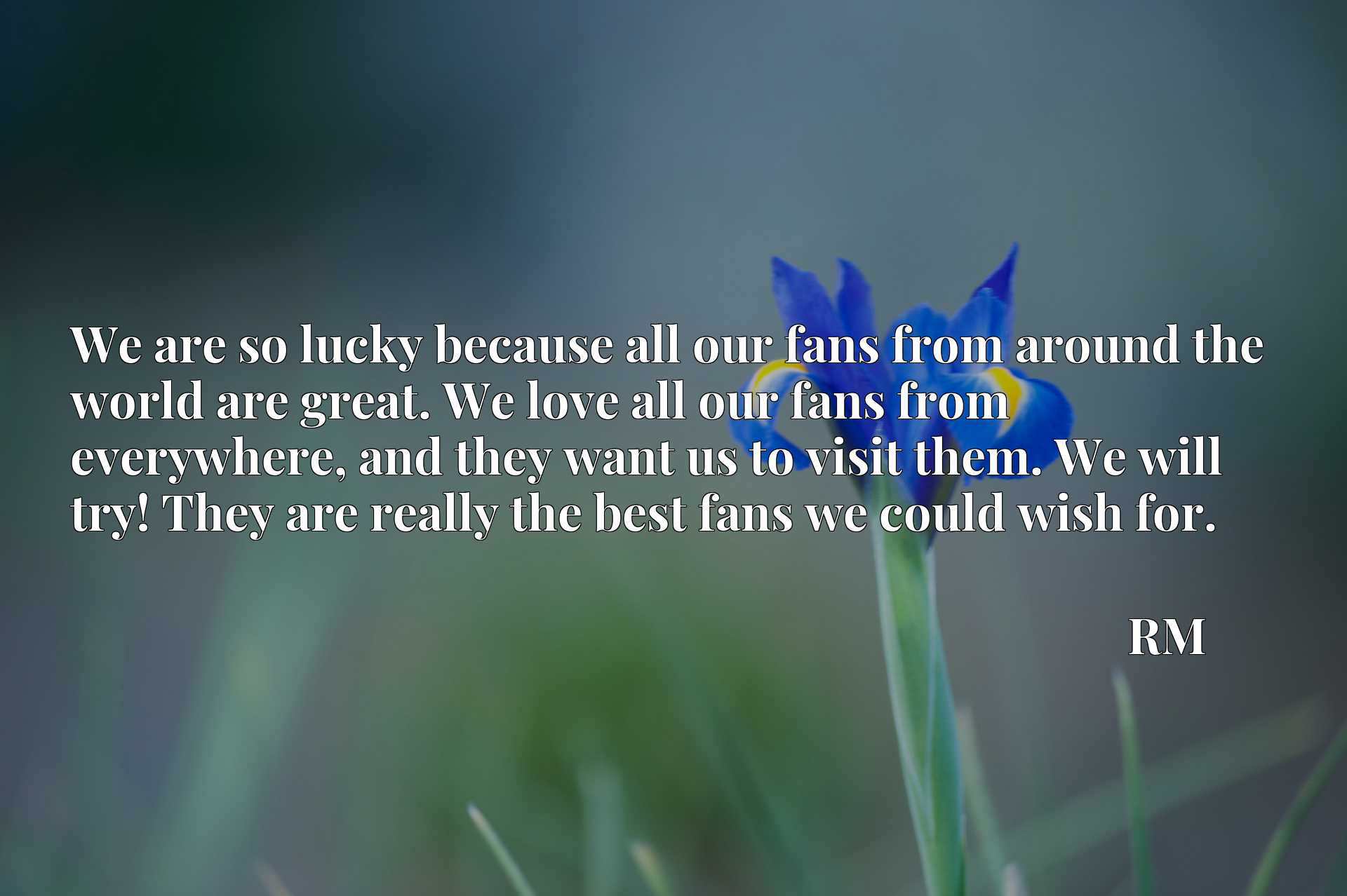 We are so lucky because all our fans from around the world are great. We love all our fans from everywhere, and they want us to visit them. We will try! They are really the best fans we could wish for.