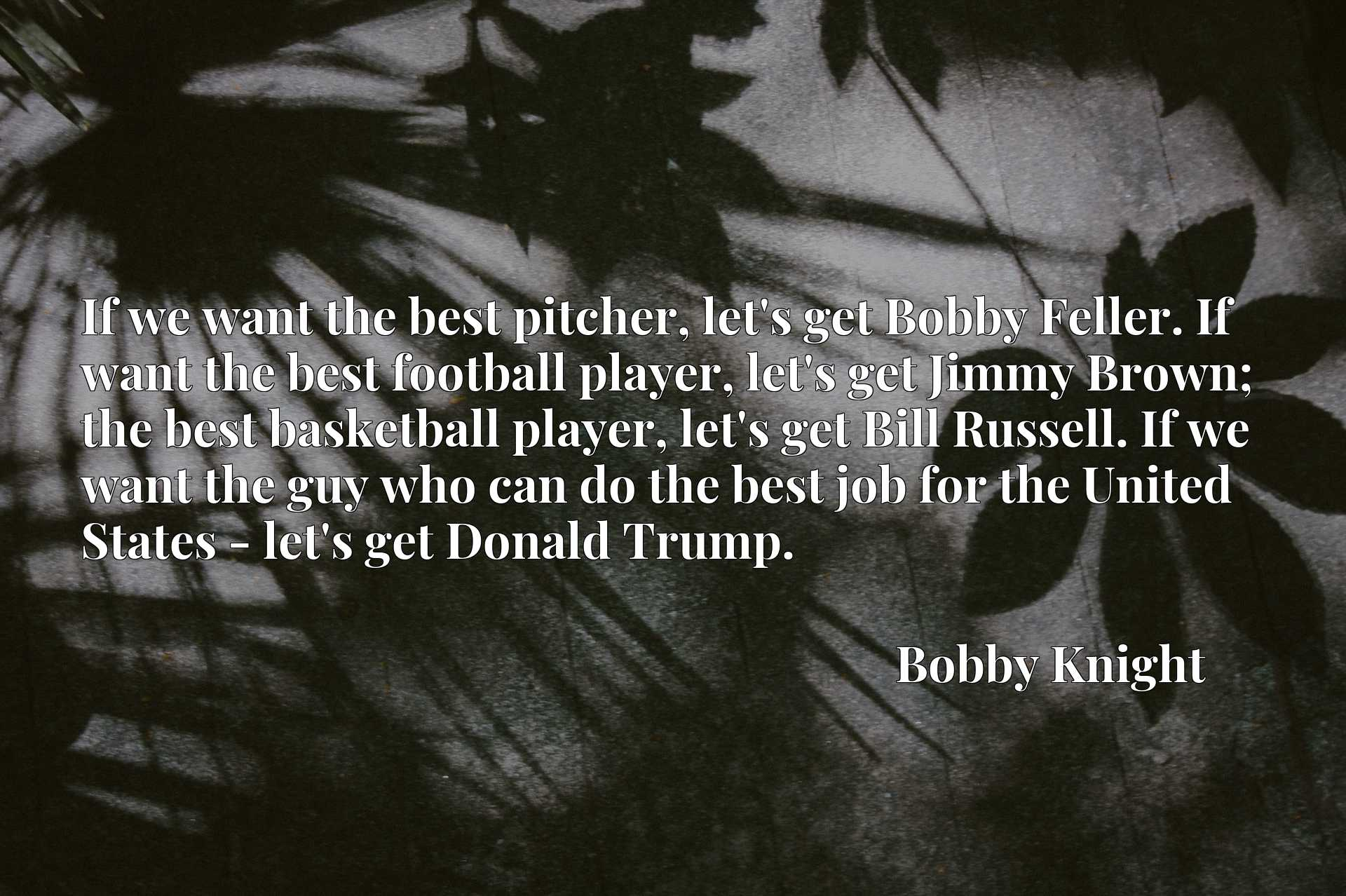 If we want the best pitcher, let's get Bobby Feller. If want the best football player, let's get Jimmy Brown; the best basketball player, let's get Bill Russell. If we want the guy who can do the best job for the United States - let's get Donald Trump.