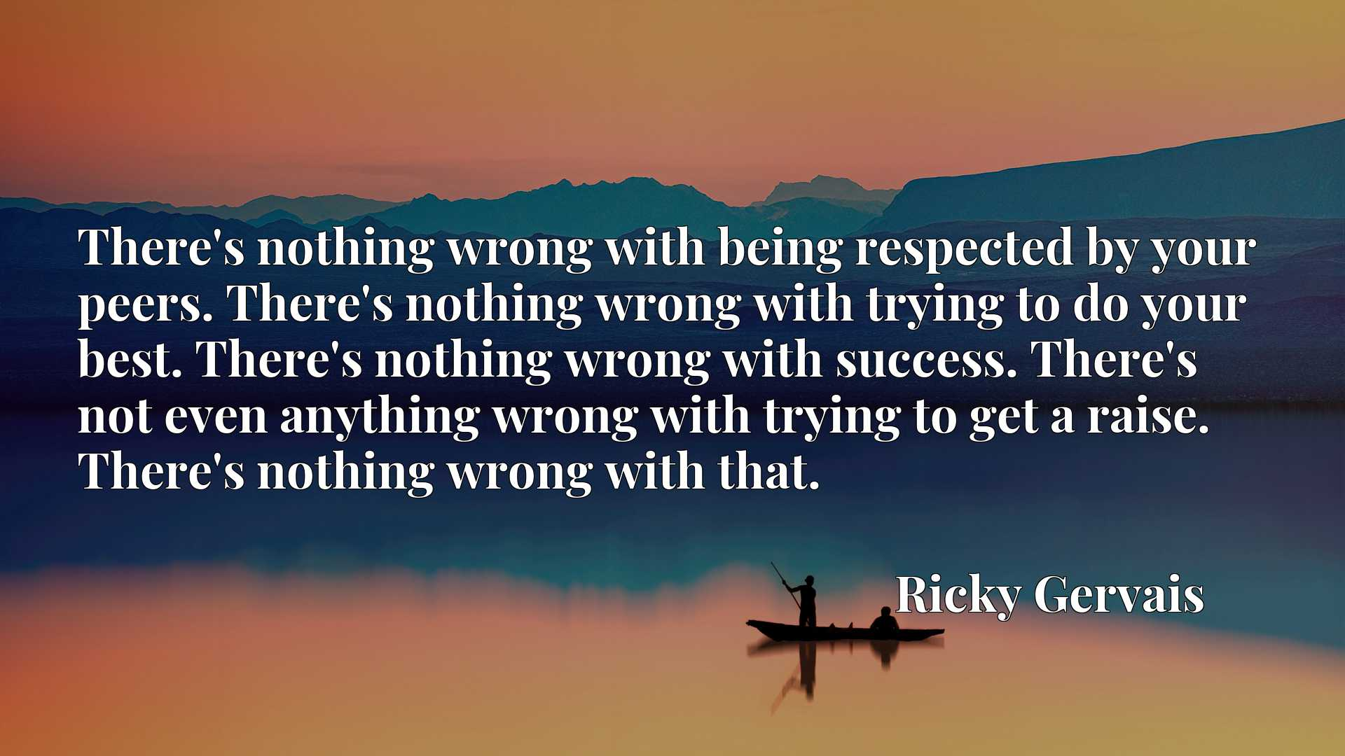 There's nothing wrong with being respected by your peers. There's nothing wrong with trying to do your best. There's nothing wrong with success. There's not even anything wrong with trying to get a raise. There's nothing wrong with that.
