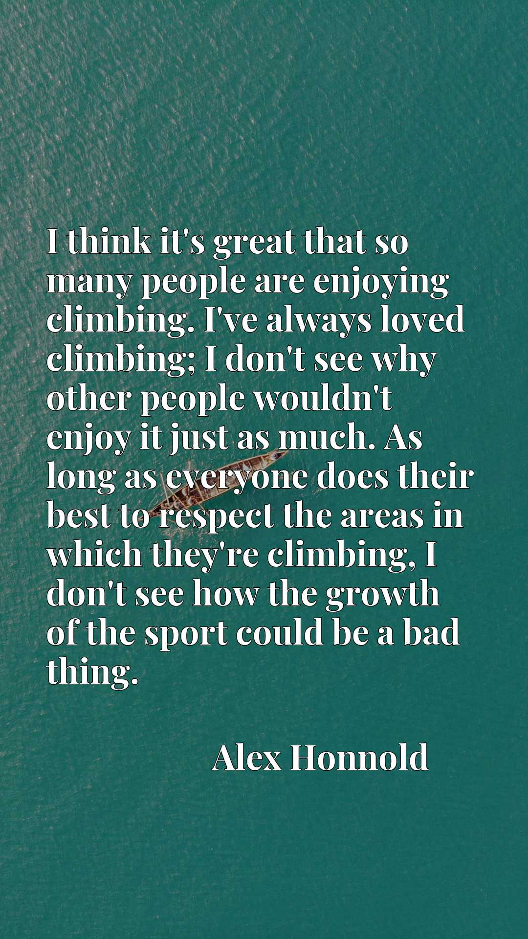 I think it's great that so many people are enjoying climbing. I've always loved climbing; I don't see why other people wouldn't enjoy it just as much. As long as everyone does their best to respect the areas in which they're climbing, I don't see how the growth of the sport could be a bad thing.