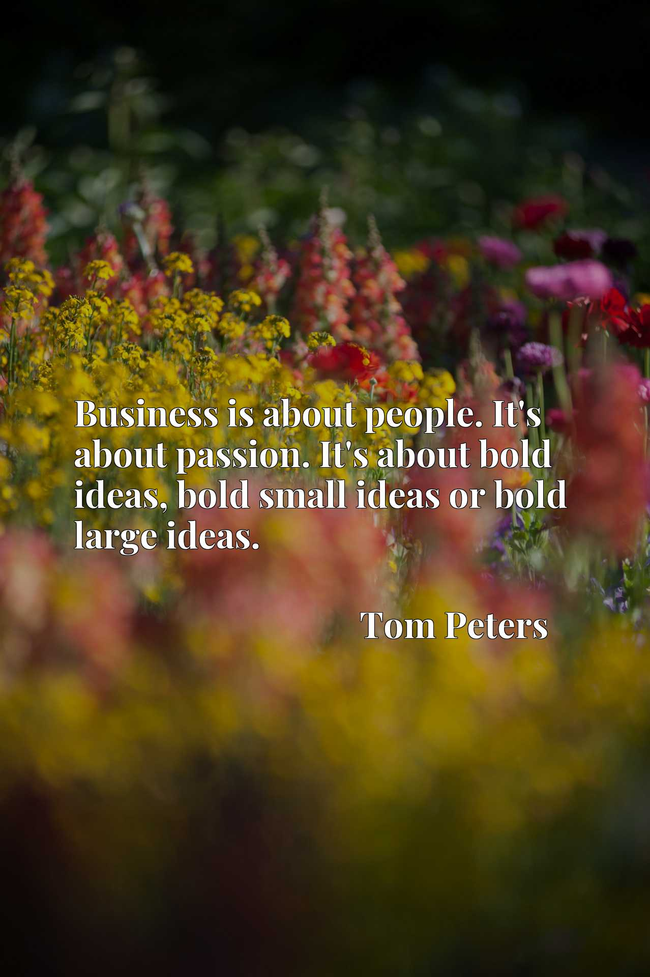 Business is about people. It's about passion. It's about bold ideas, bold small ideas or bold large ideas.