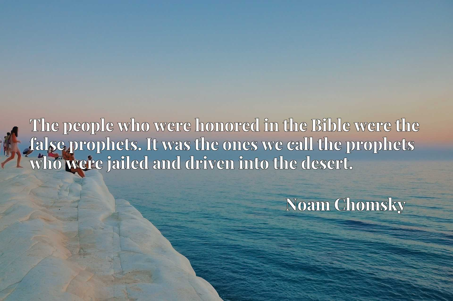 The people who were honored in the Bible were the false prophets. It was the ones we call the prophets who were jailed and driven into the desert.