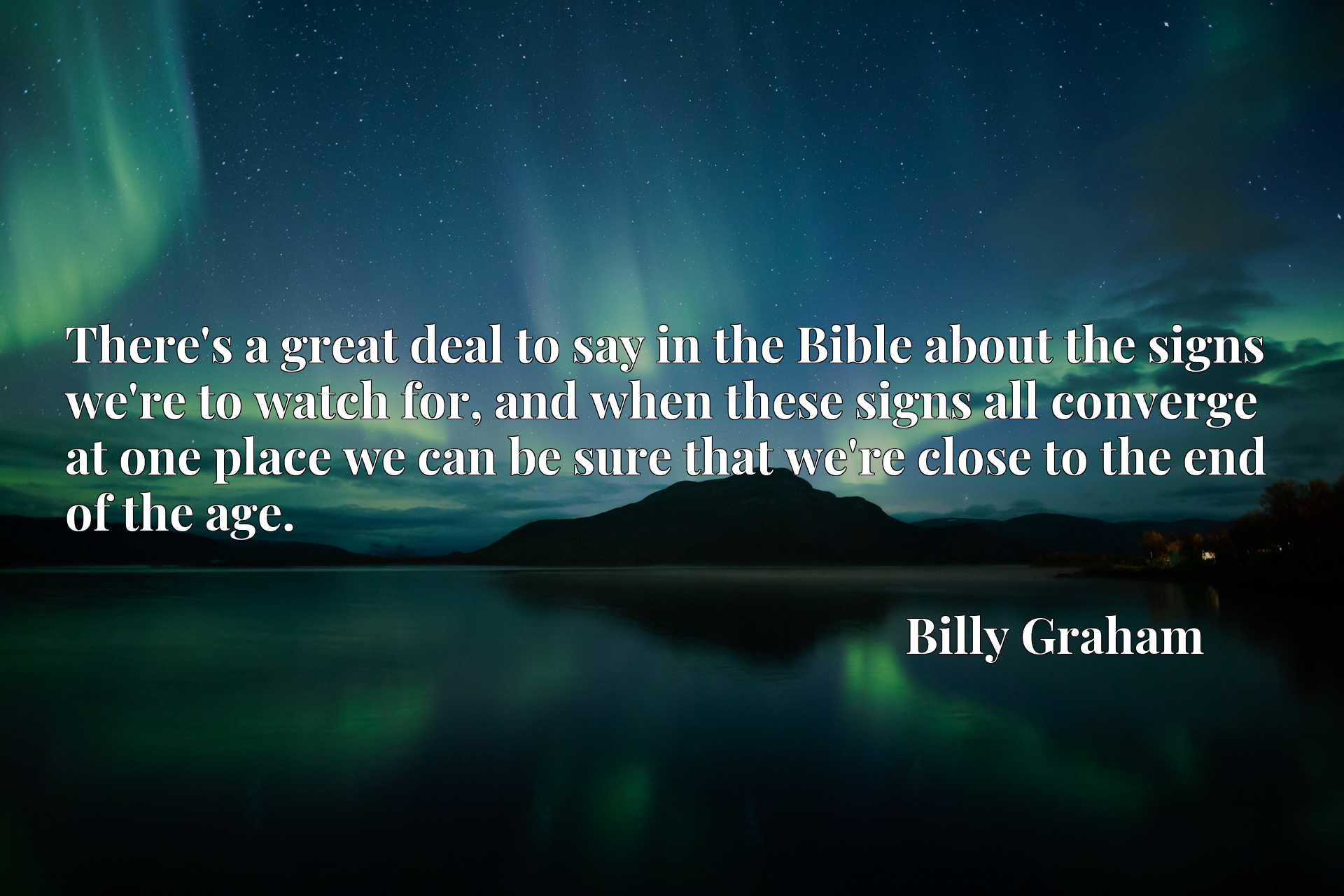 There's a great deal to say in the Bible about the signs we're to watch for, and when these signs all converge at one place we can be sure that we're close to the end of the age.
